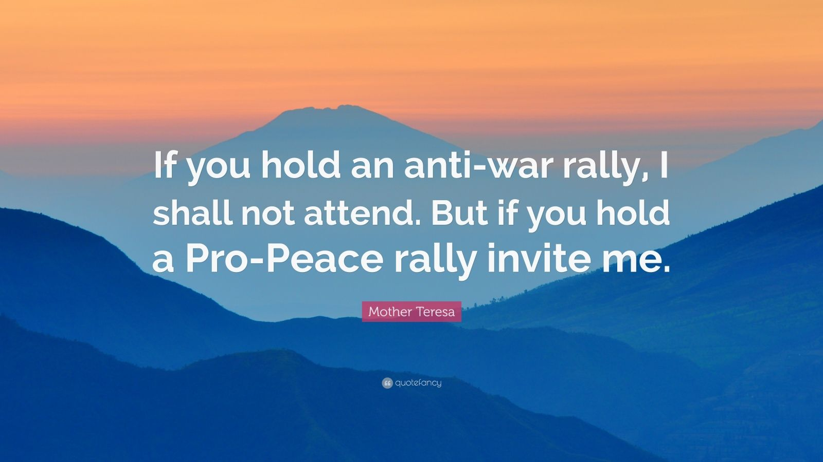 """Mother Teresa Quote: """"If you hold an anti-war rally, I shall not attend. But if you hold a Pro-Peace rally invite me."""""""