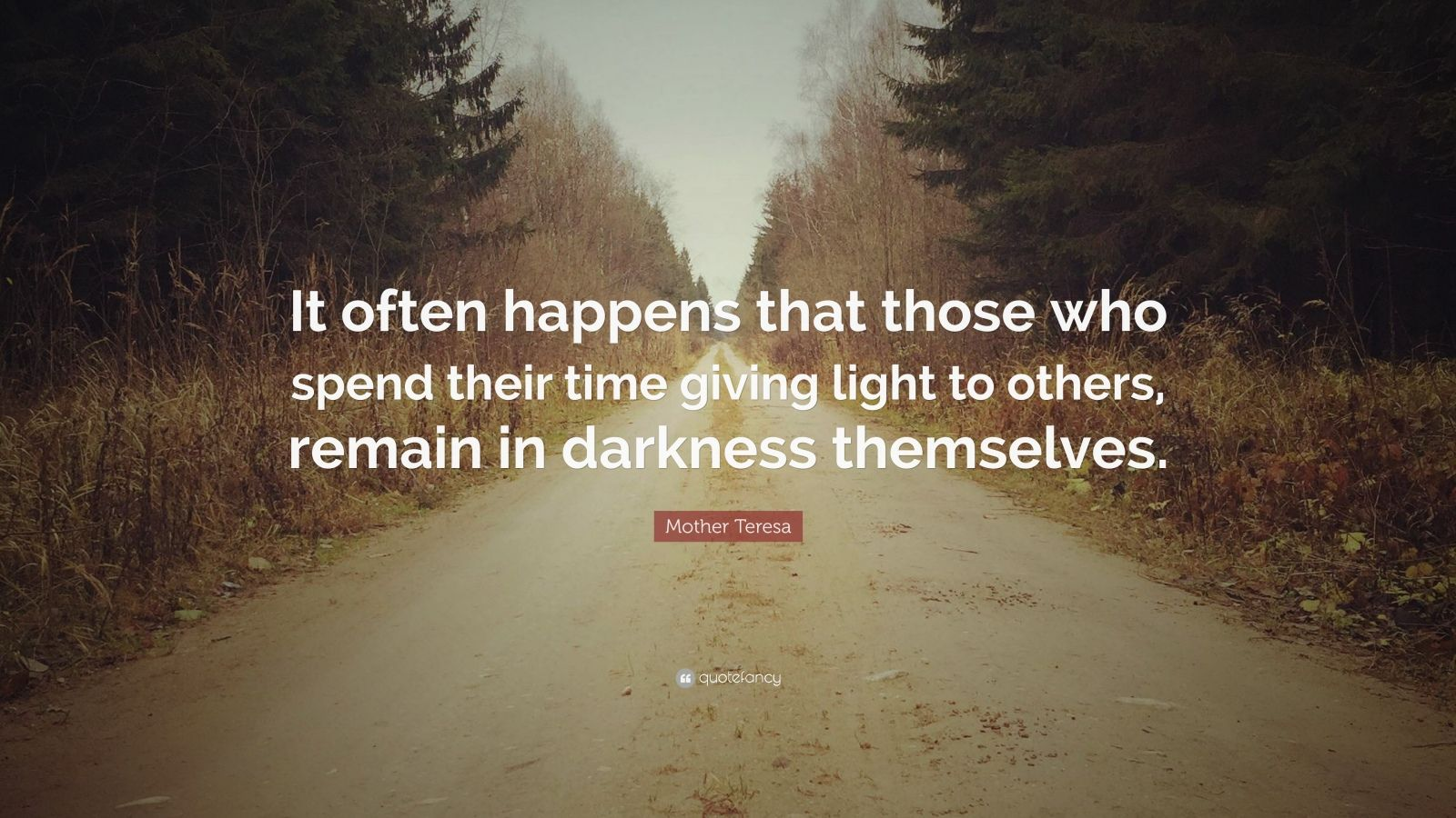 "Mother Teresa Quote: ""It often happens that those who spend their time giving light to others, remain in darkness themselves."""