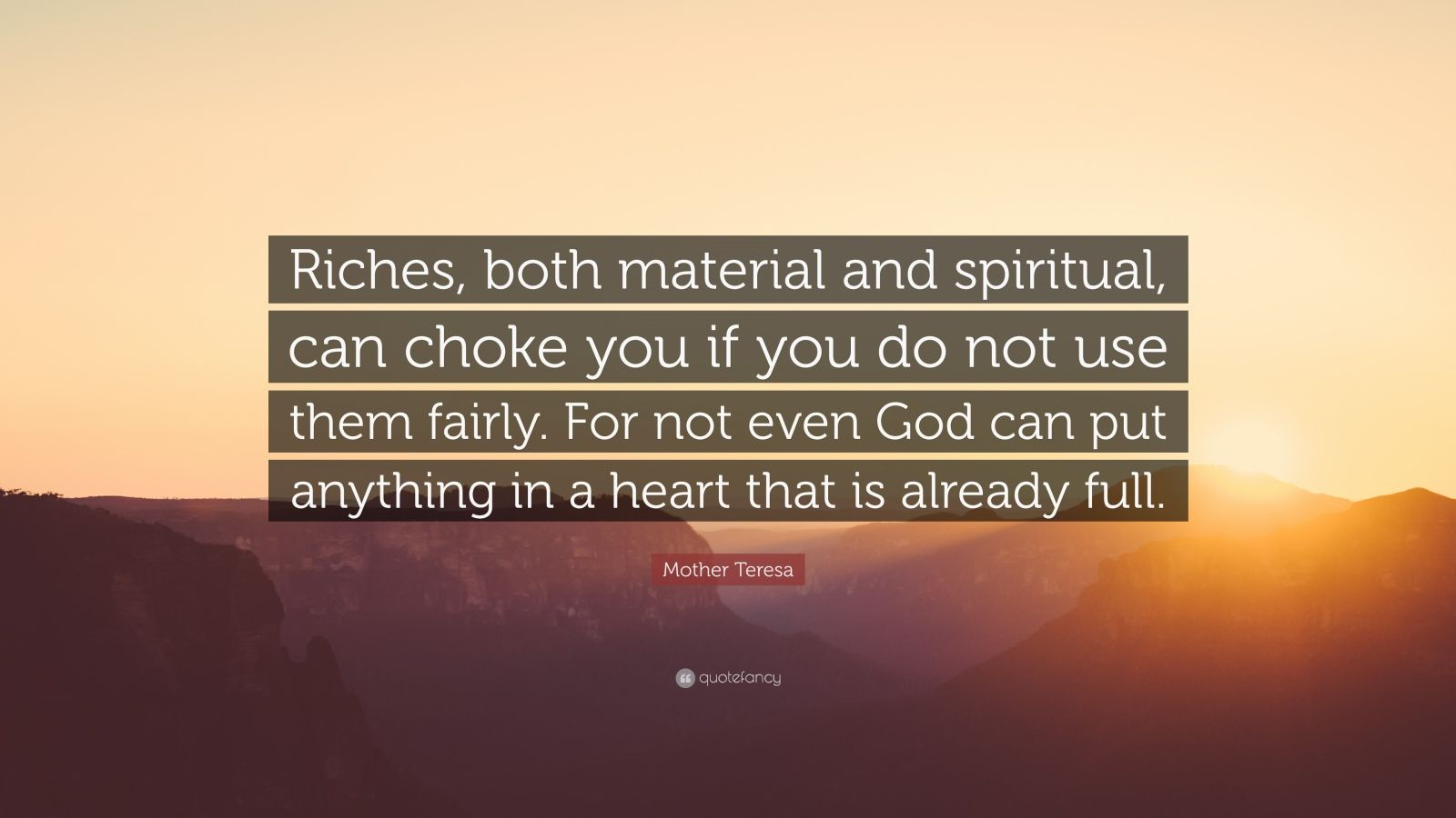"Mother Teresa Quote: ""Riches, both material and spiritual, can choke you if you do not use them fairly. For not even God can put anything in a heart that is already full."""
