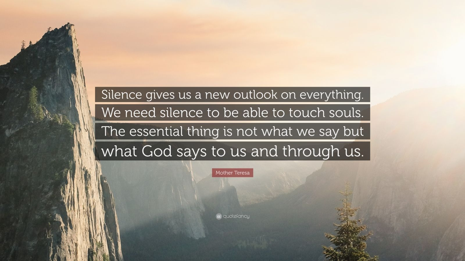 """Mother Teresa Quote: """"Silence gives us a new outlook on everything. We need silence to be able to touch souls. The essential thing is not what we say but what God says to us and through us."""""""