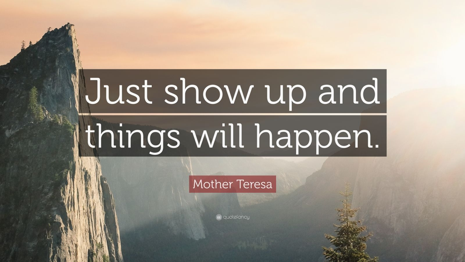 """Mother Teresa Quote: """"Just show up and things will happen."""""""