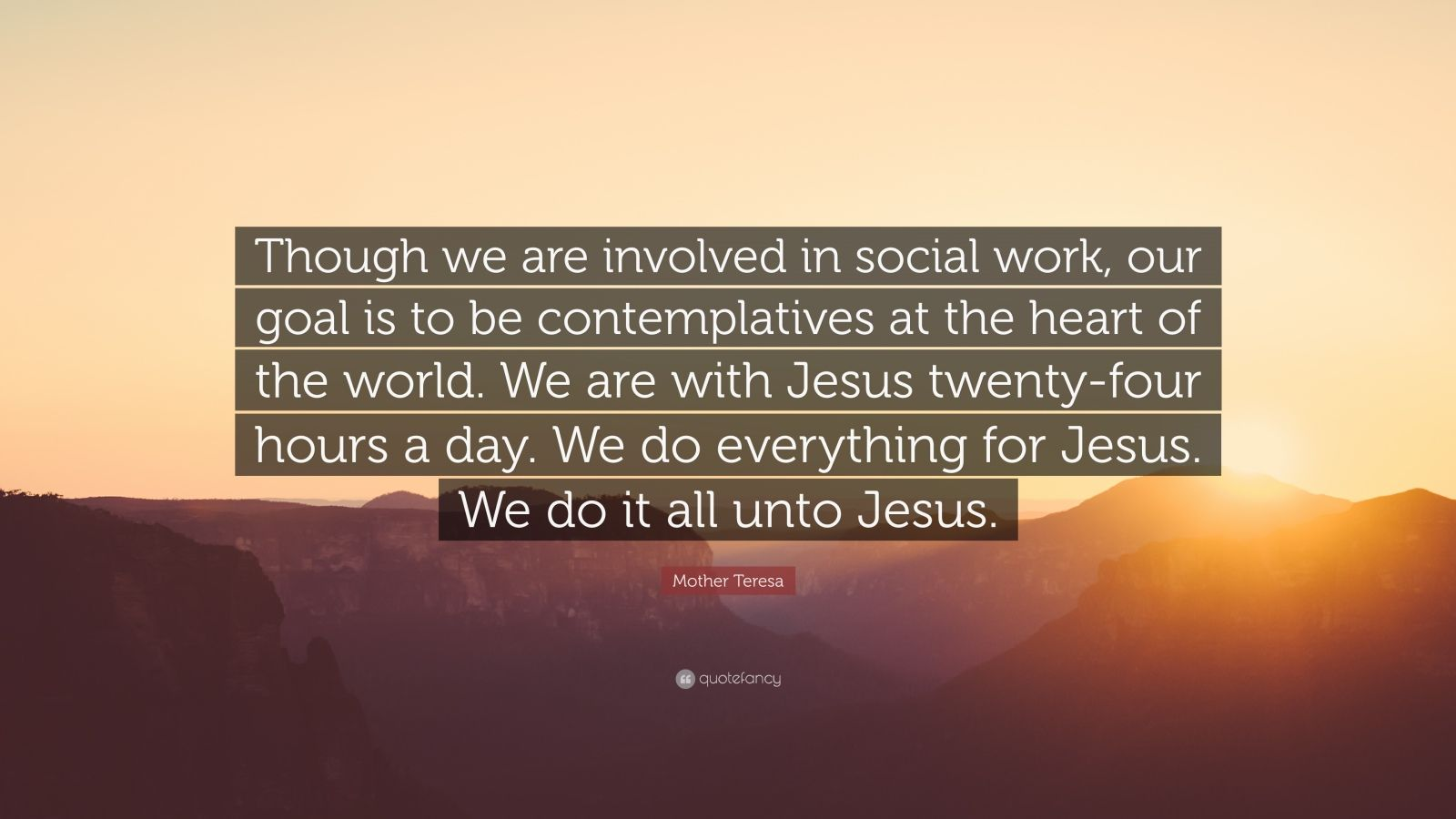 """Mother Teresa Quote: """"Though we are involved in social work, our goal is to be contemplatives at the heart of the world. We are with Jesus twenty-four hours a day. We do everything for Jesus. We do it all unto Jesus."""""""