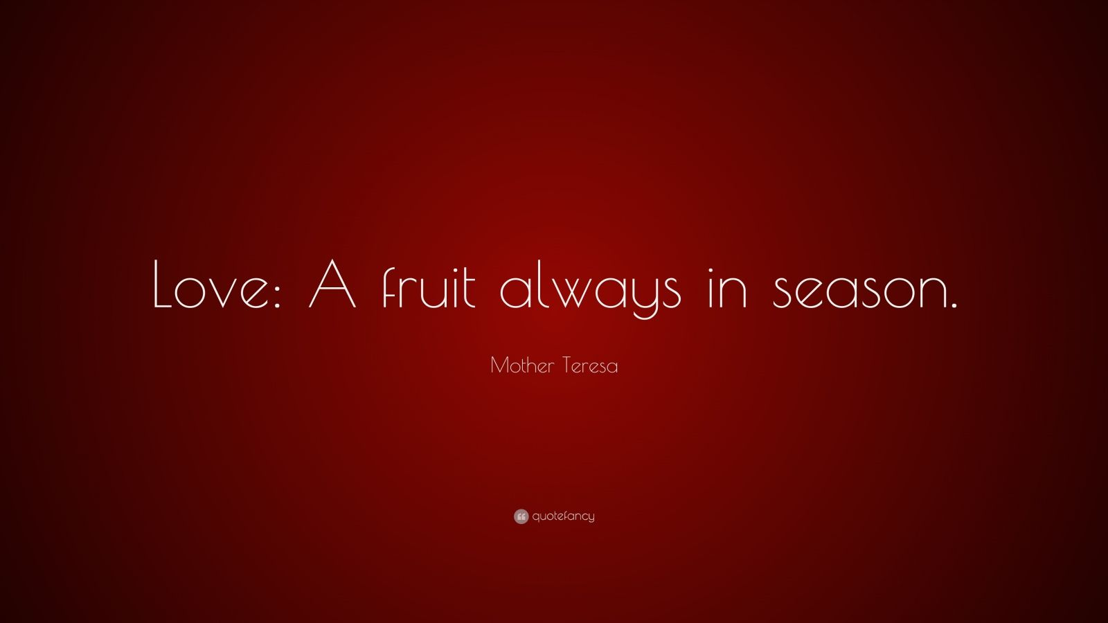 "Mother Teresa Quote: ""Love: A fruit always in season."""