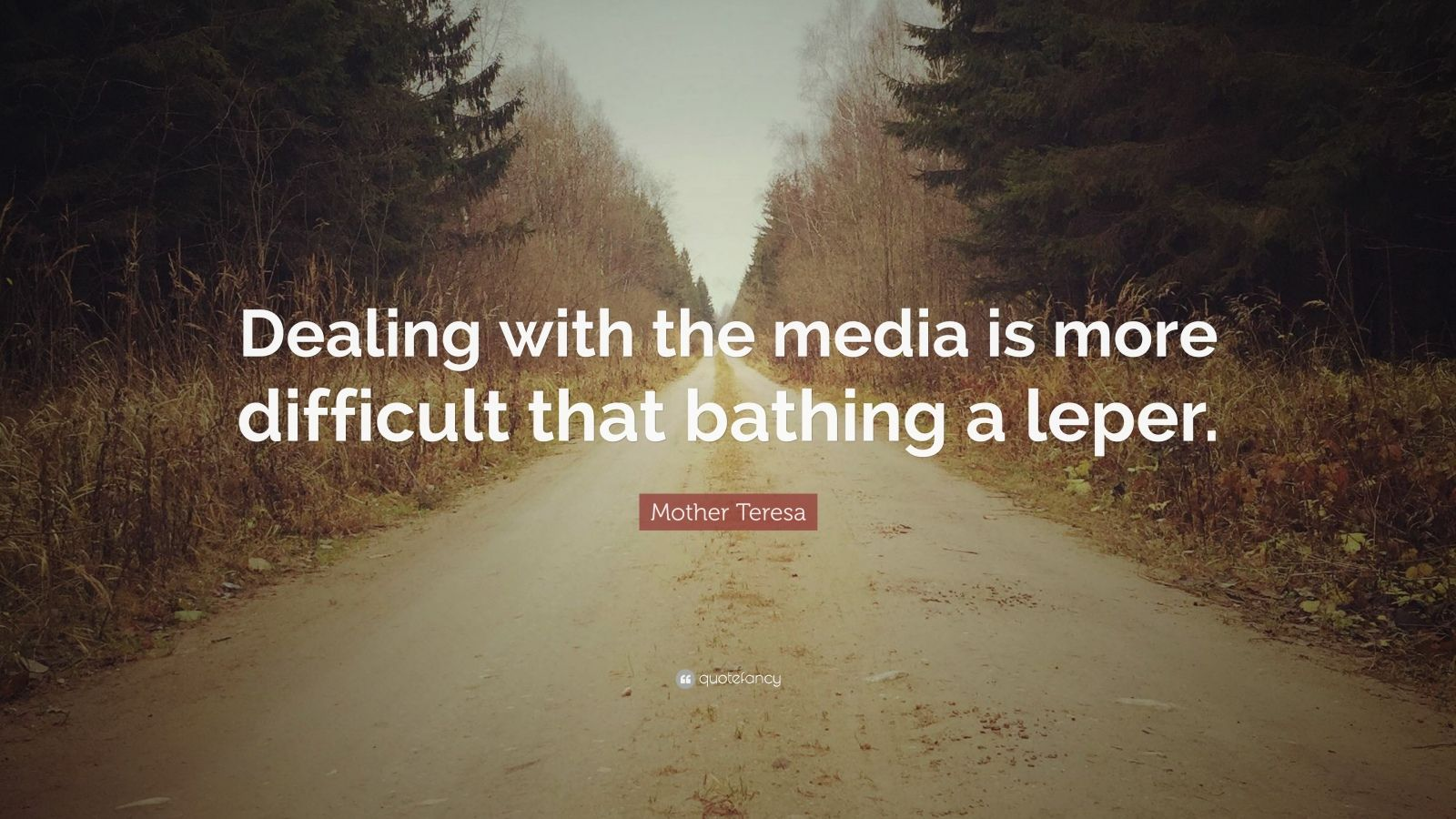 """Mother Teresa Quote: """"Dealing with the media is more difficult that bathing a leper."""""""