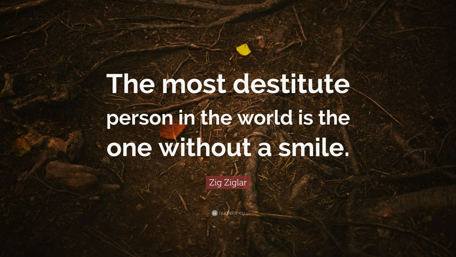 """Zig Ziglar Quote: """"The most destitute person in the world is the one without a smile."""""""