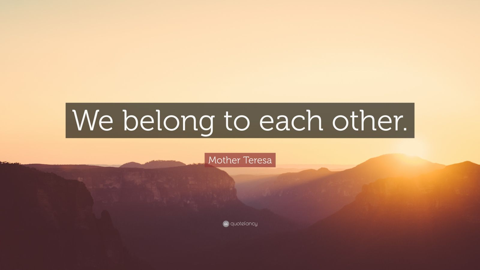 """Mother Teresa Quote: """"We belong to each other."""""""