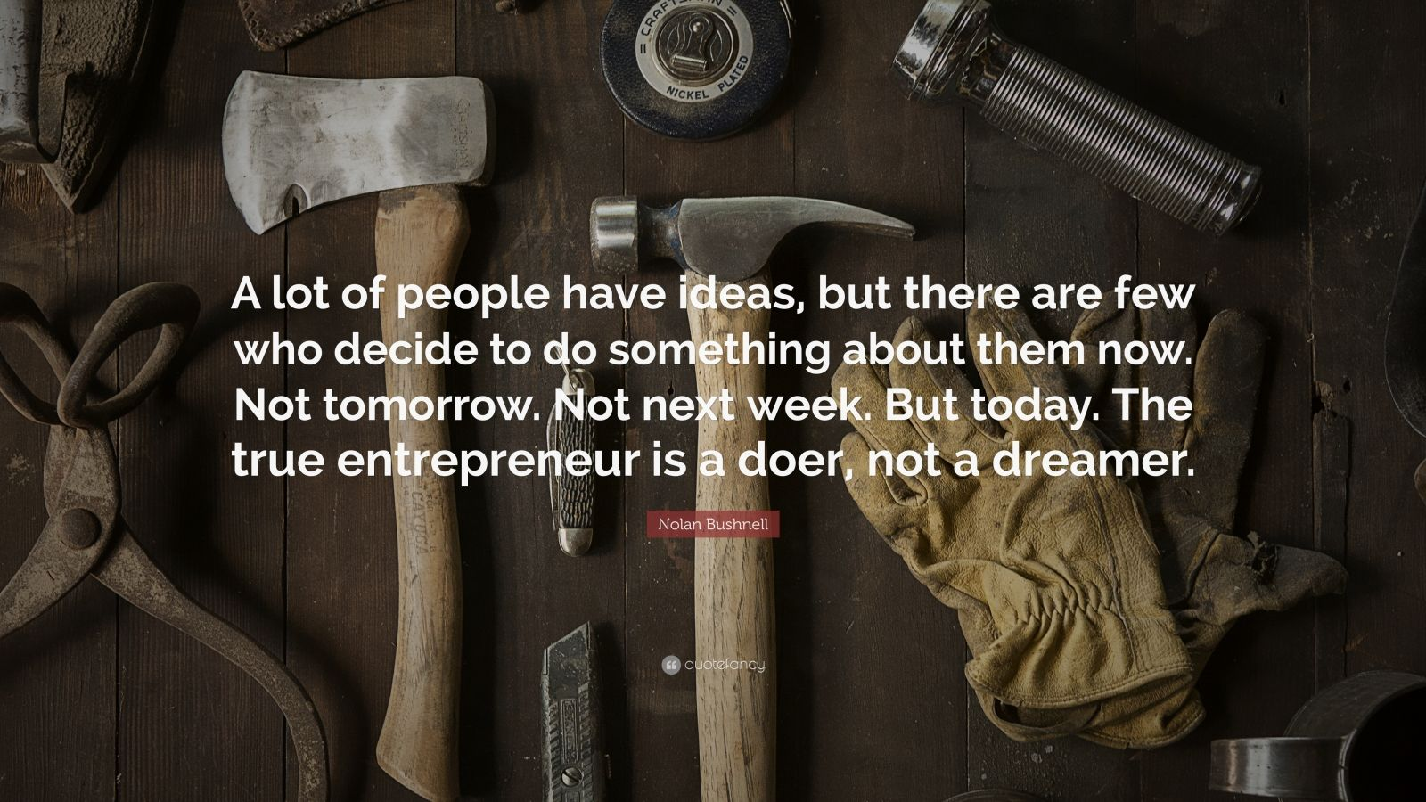 "Nolan Bushnell Quote: ""A lot of people have ideas, but there are few who decide to do something about them now. Not tomorrow. Not next week. But today. The true entrepreneur is a doer, not a dreamer."""