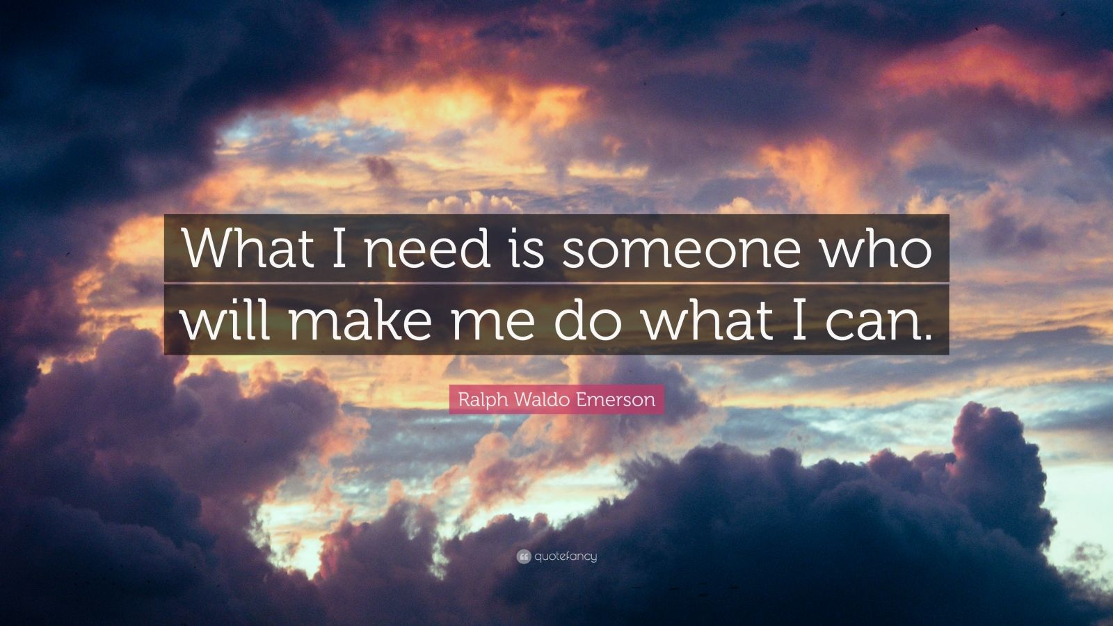 """Ralph Waldo Emerson Quote: """"What I need is someone who will make me do what I can."""""""