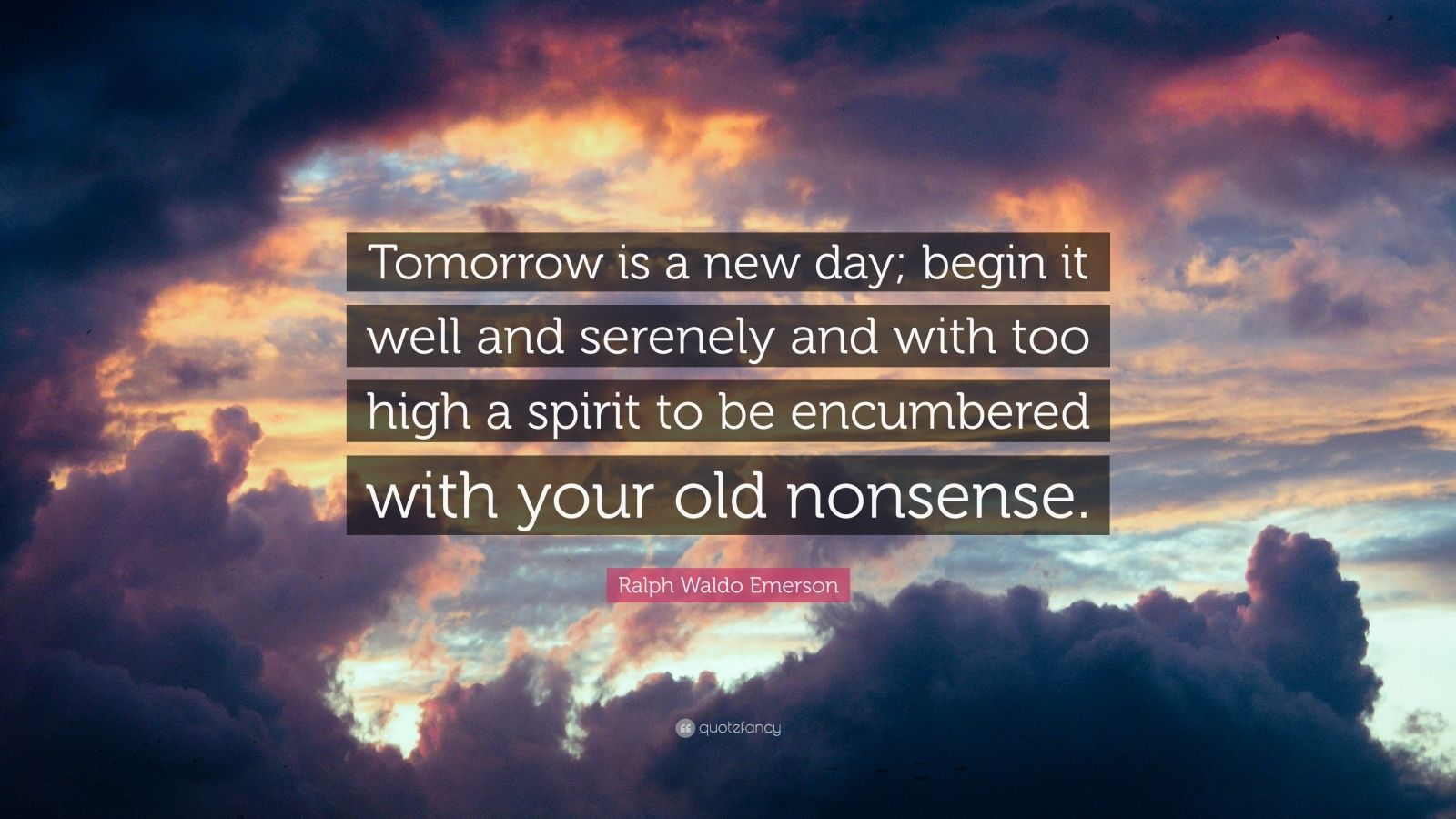 """Ralph Waldo Emerson Quote: """"Tomorrow is a new day; begin it well and serenely and with too high a spirit to be encumbered with your old nonsense."""""""