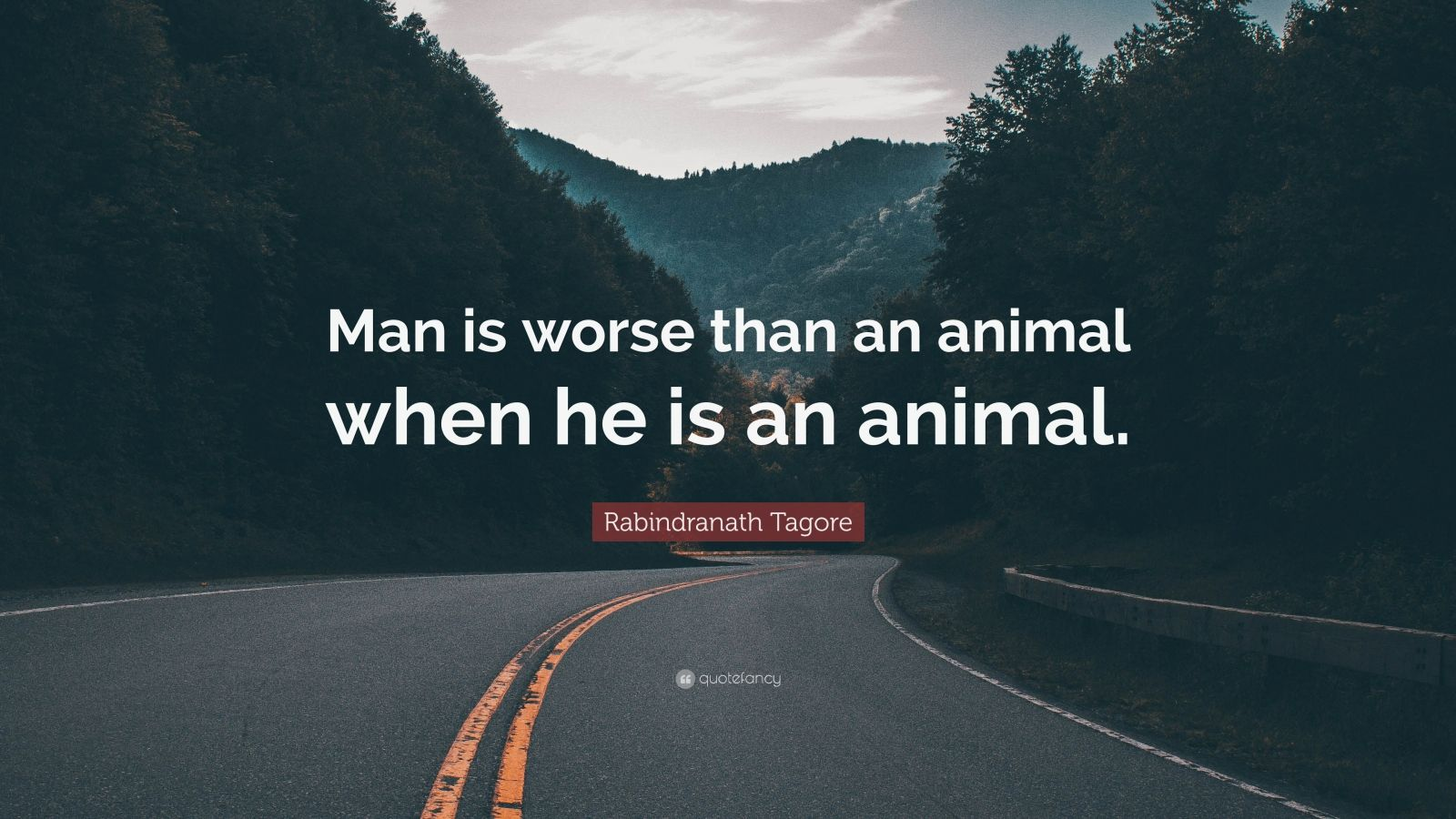 """Rabindranath Tagore Quote: """"Man is worse than an animal when he is an animal."""""""