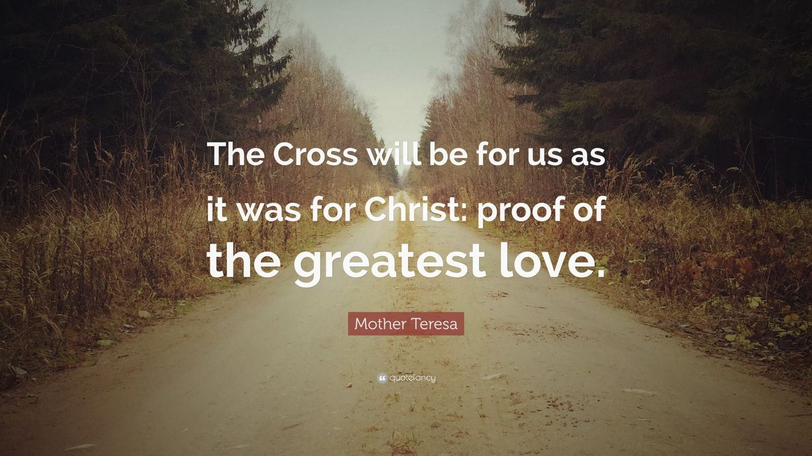 "Mother Teresa Quote: ""The Cross will be for us as it was for Christ: proof of the greatest love."""