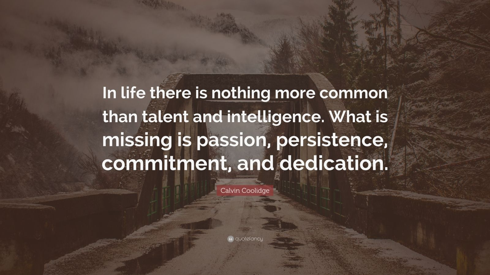 "Calvin Coolidge Quote: ""In life there is nothing more common than talent and intelligence. What is missing is passion, persistence, commitment, and dedication."""