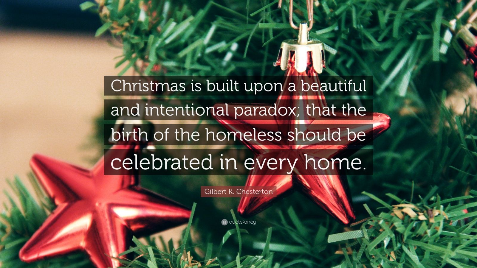 """Gilbert K. Chesterton Quote: """"Christmas is built upon a beautiful and intentional paradox; that the birth of the homeless should be celebrated in every home."""""""