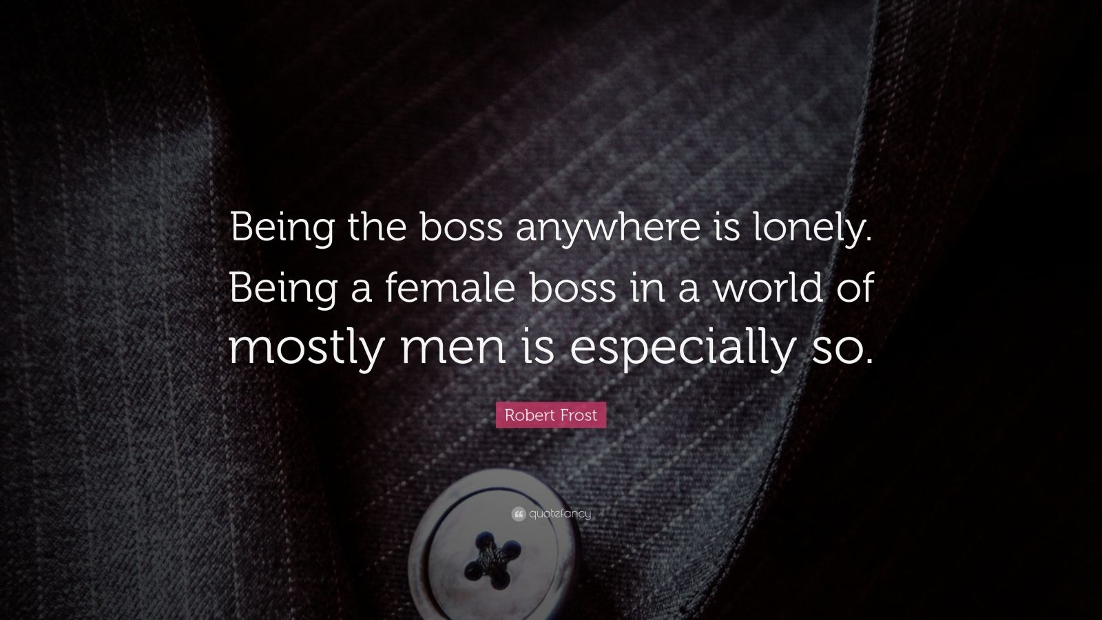 """Robert Frost Quote: """"Being the boss anywhere is lonely. Being a female boss in a world of mostly men is especially so."""""""