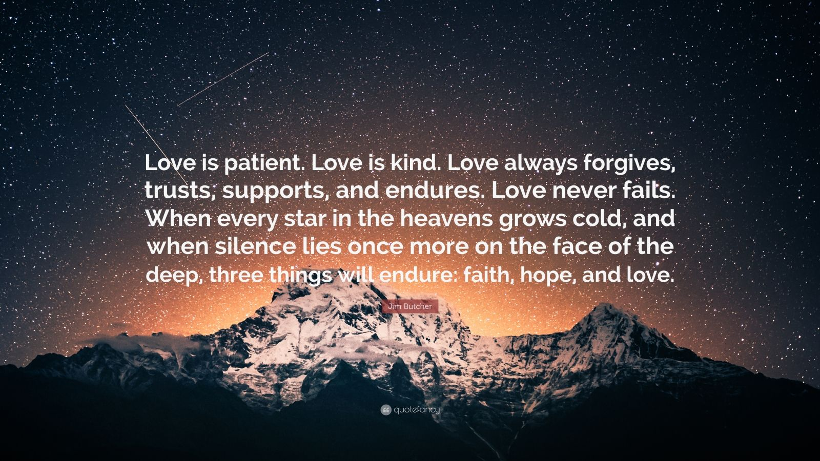 """Jim Butcher Quote: """"Love is patient. Love is kind. Love always forgives, trusts, supports, and endures. Love never fails. When every star in the heavens grows cold, and when silence lies once more on the face of the deep, three things will endure: faith, hope, and love."""""""