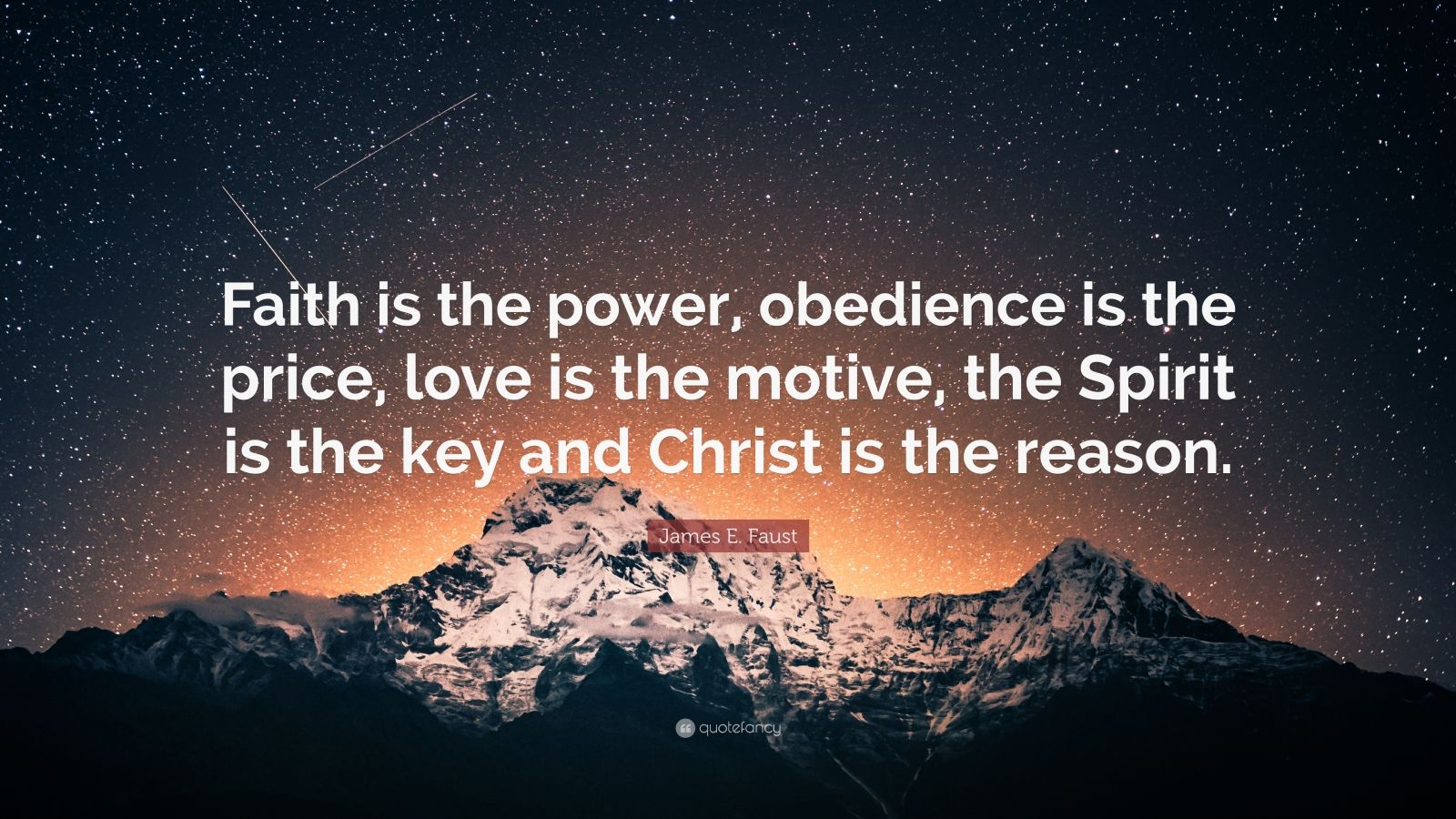 """James E. Faust Quote: """"Faith is the power, obedience is the price, love is the motive, the Spirit is the key and Christ is the reason."""""""