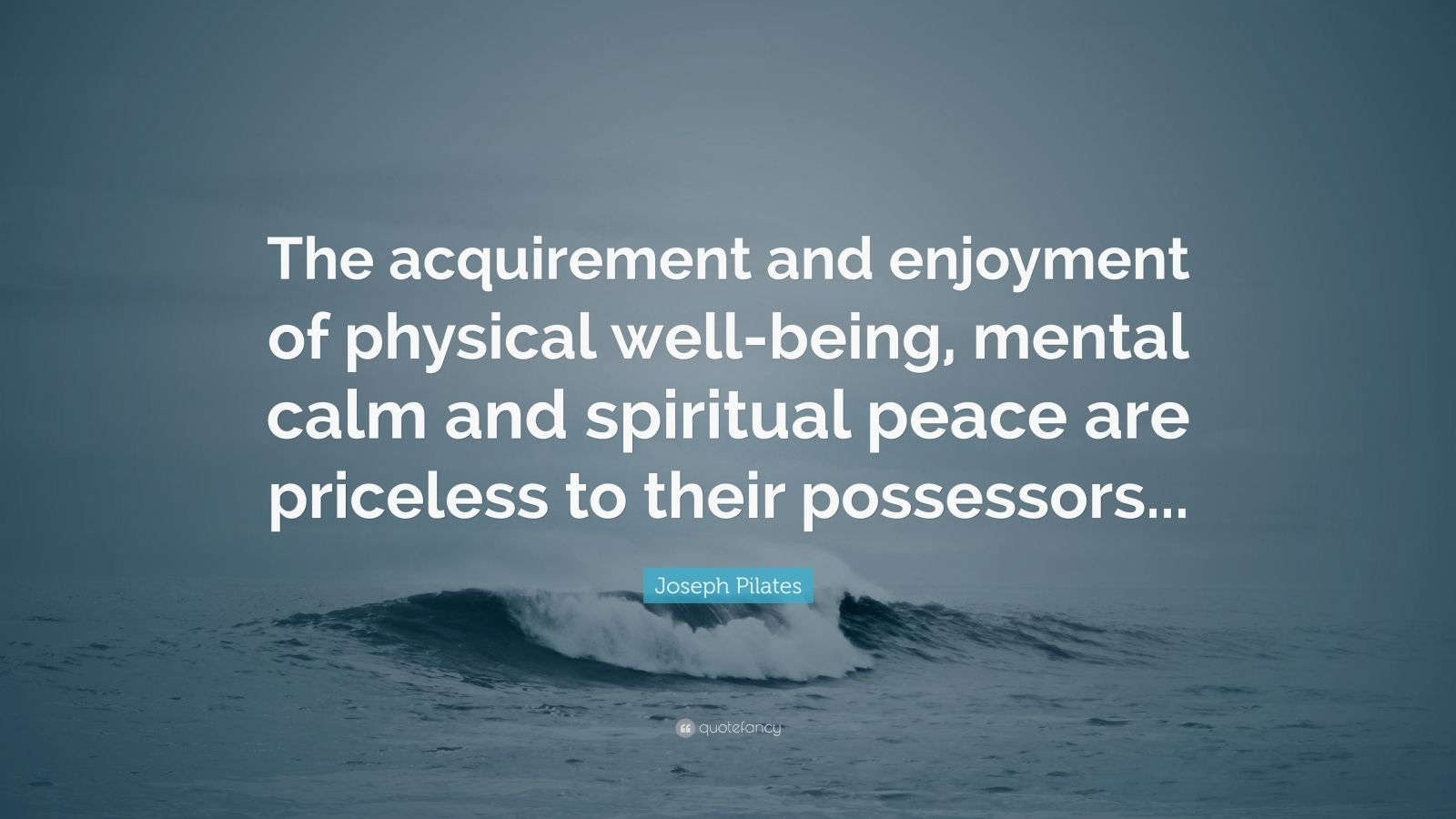 """Joseph Pilates Quote: """"The acquirement and enjoyment of physical well-being, mental calm and spiritual peace are priceless to their possessors..."""""""