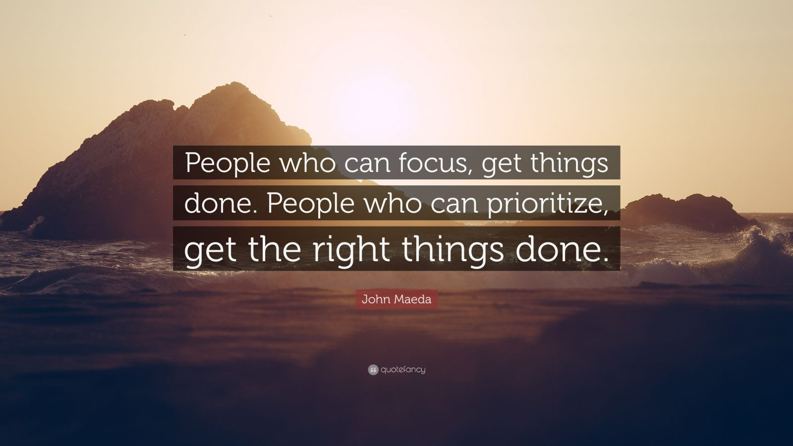 """John Maeda Quote: """"People who can focus, get things done. People who can prioritize, get the right things done."""""""