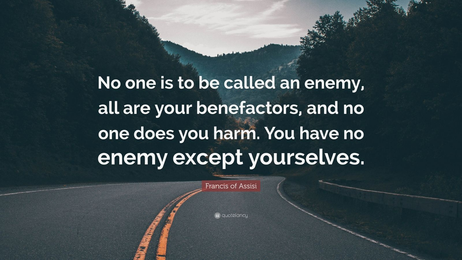 "Francis of Assisi Quote: ""No one is to be called an enemy, all are your benefactors, and no one does you harm. You have no enemy except yourselves."""