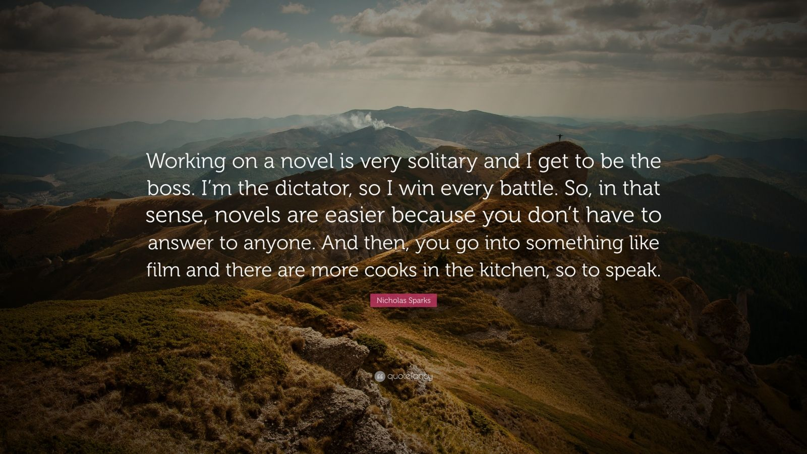"Nicholas Sparks Quote: ""Working on a novel is very solitary and I get to be the boss. I'm the dictator, so I win every battle. So, in that sense, novels are easier because you don't have to answer to anyone. And then, you go into something like film and there are more cooks in the kitchen, so to speak."""