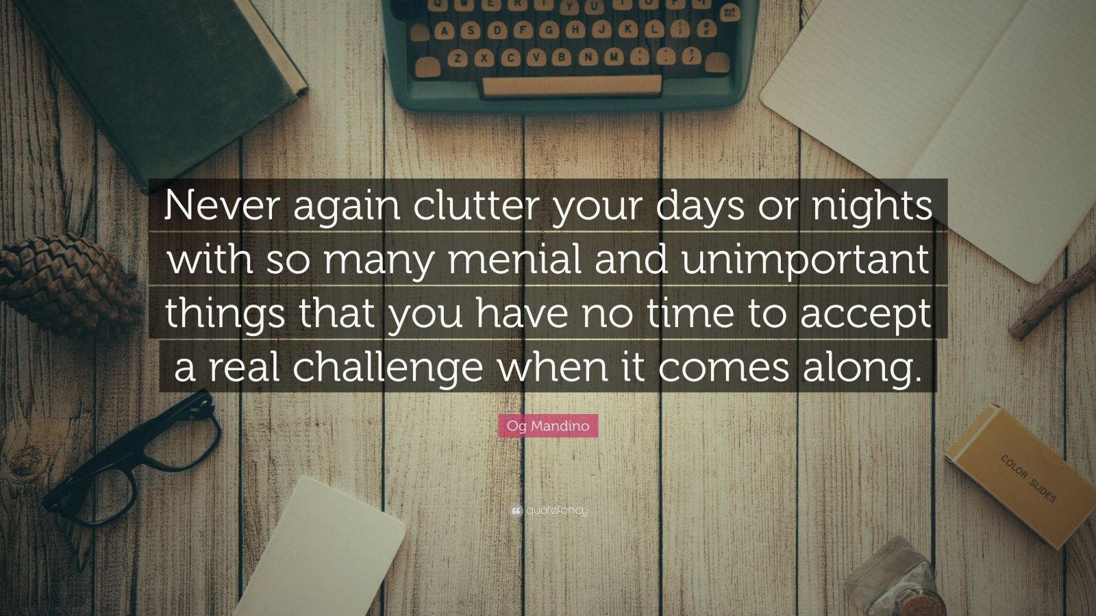 "Og Mandino Quote: ""Never again clutter your days or nights with so many menial and unimportant things that you have no time to accept a real challenge when it comes along."""