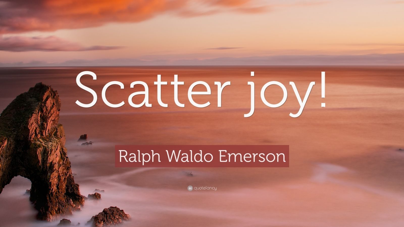 "Ralph Waldo Emerson Quote: ""Scatter joy!"""
