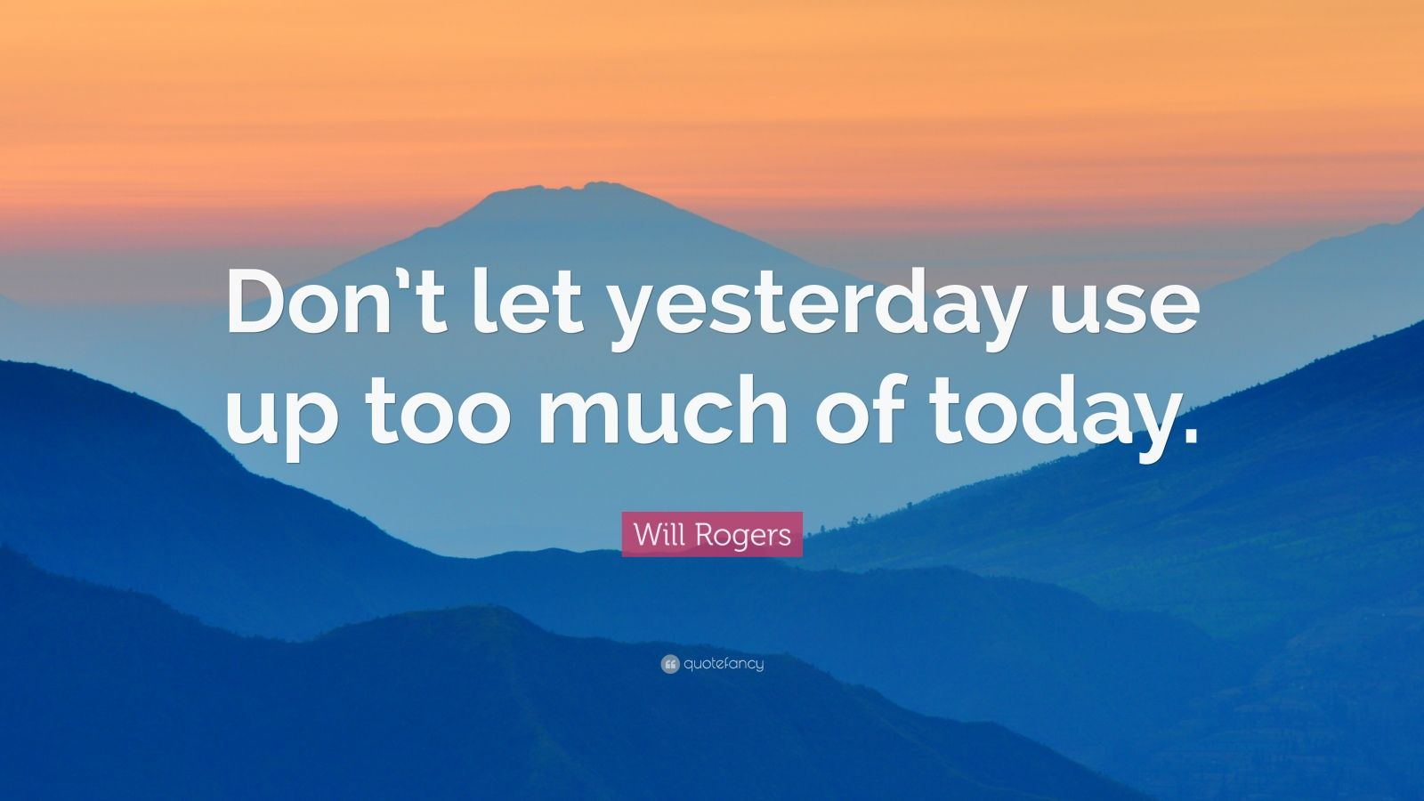 "Will Rogers Quote: ""Don't let yesterday use up too much of today."""