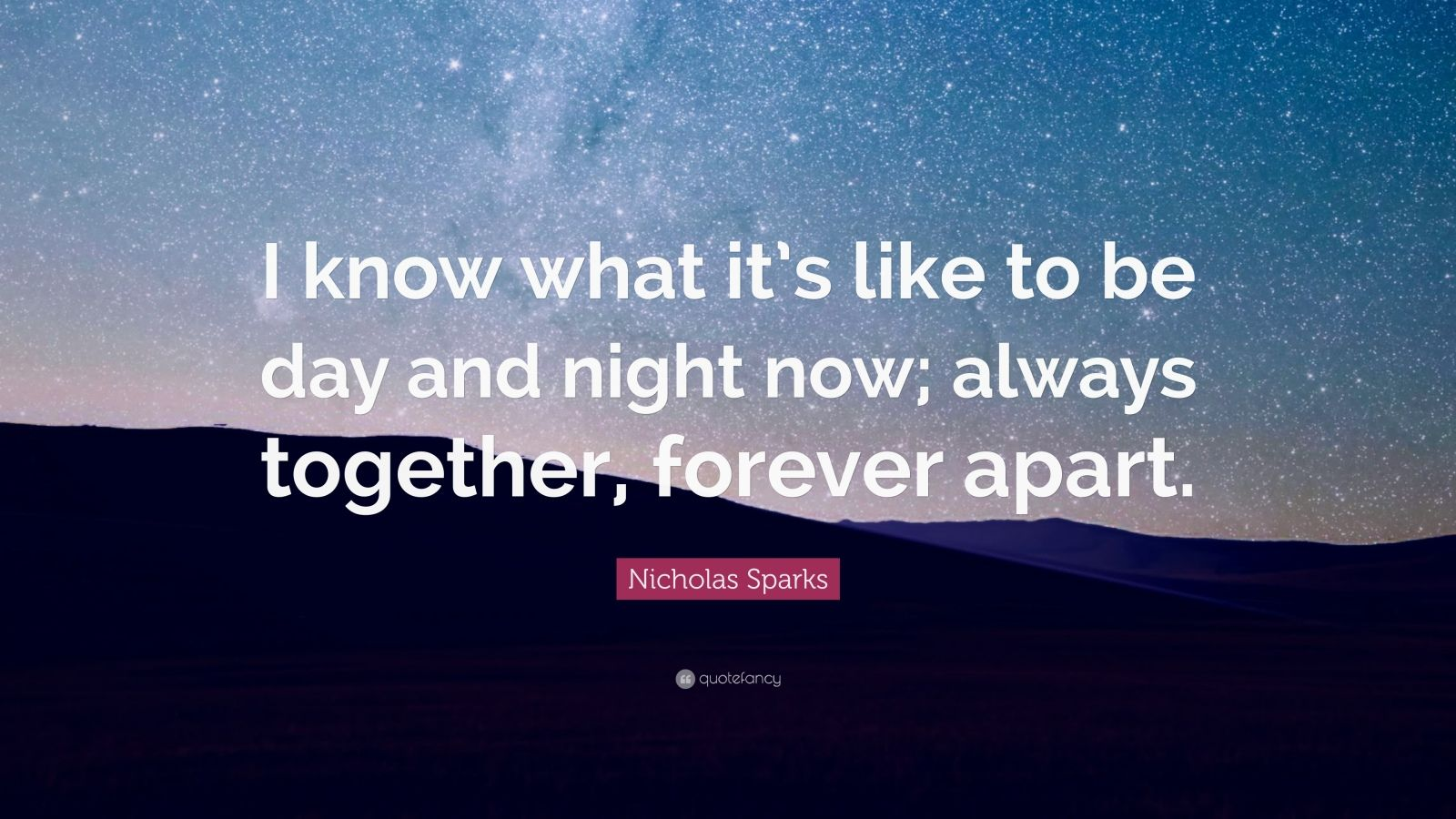 """Nicholas Sparks Quote: """"I know what it's like to be day and night now; always together, forever apart."""""""