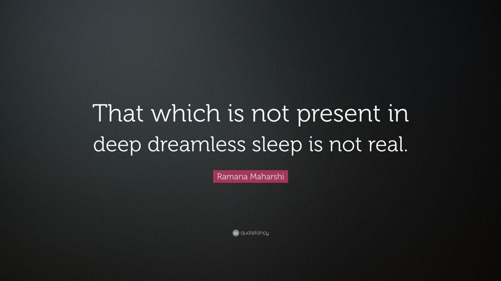 "Ramana Maharshi Quote: ""That which is not present in deep dreamless sleep is not real."""