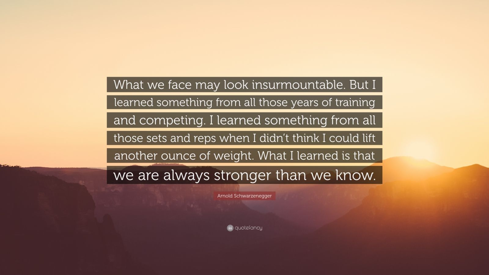 "Arnold Schwarzenegger Quote: ""What we face may look insurmountable. But I learned something from all those years of training and competing. I learned something from all those sets and reps when I didn't think I could lift another ounce of weight. What I learned is that we are always stronger than we know."""