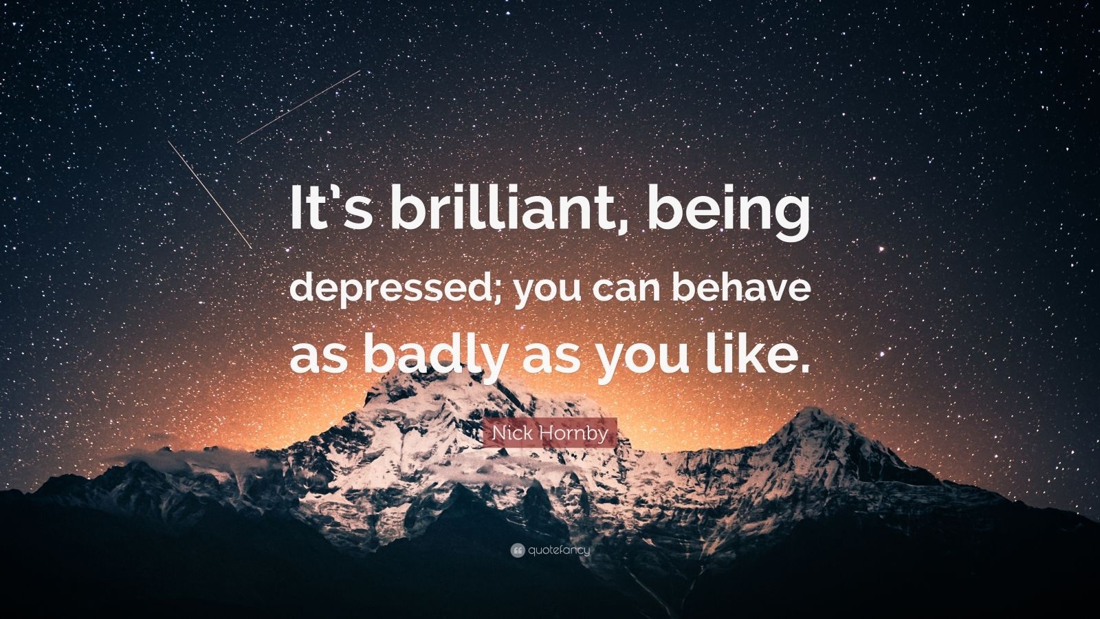 "Nick Hornby Quote: ""It's brilliant, being depressed; you can behave as badly as you like."""