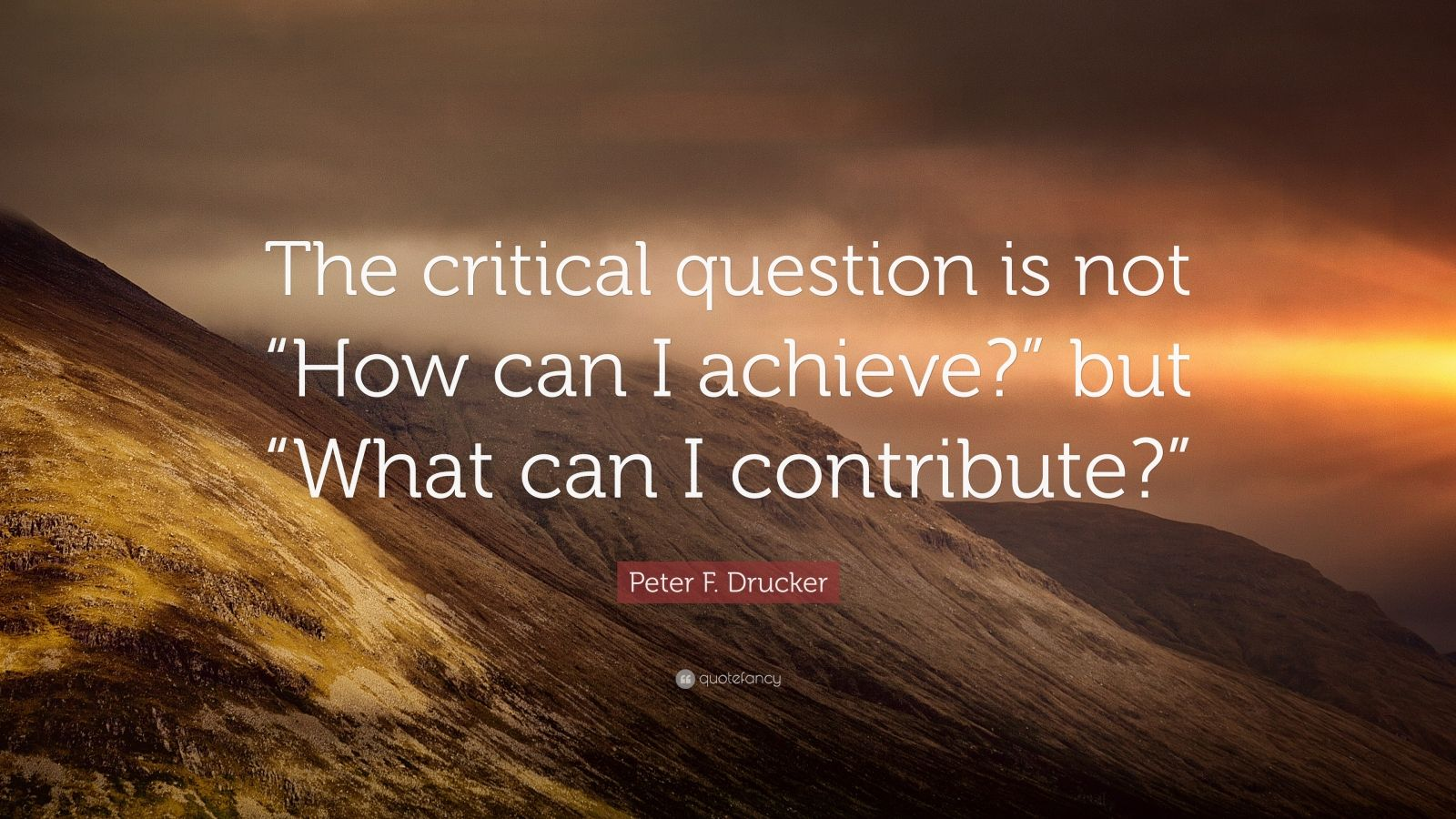"Peter F. Drucker Quote: ""The critical question is not ""How can I achieve?"" but ""What can I contribute?"""""