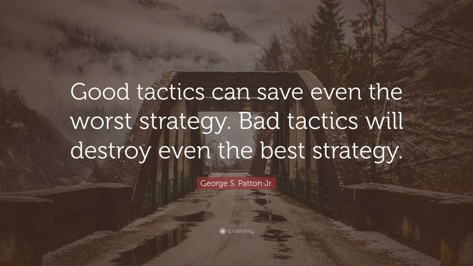 """George S. Patton Jr. Quote: """"Good tactics can save even the worst strategy. Bad tactics will destroy even the best strategy."""""""