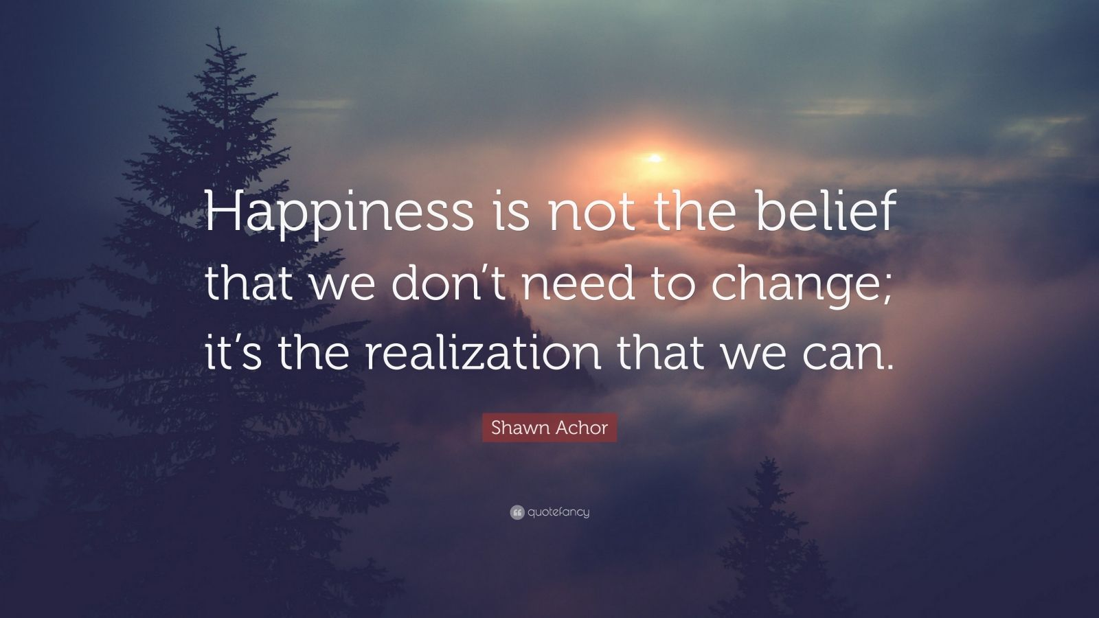 """Shawn Achor Quote: """"Happiness is not the belief that we don't need to change; it's the realization that we can."""""""