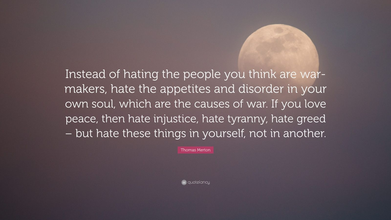 """Thomas Merton Quote: """"Instead of hating the people you think are war-makers, hate the appetites and disorder in your own soul, which are the causes of war. If you love peace, then hate injustice, hate tyranny, hate greed – but hate these things in yourself, not in another."""""""