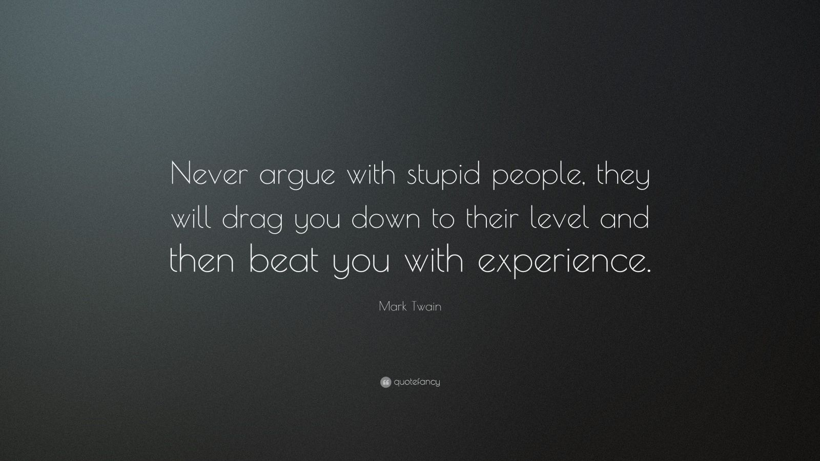"Mark Twain Quote: ""Never argue with stupid people, they will drag you down to their level and then beat you with experience."""