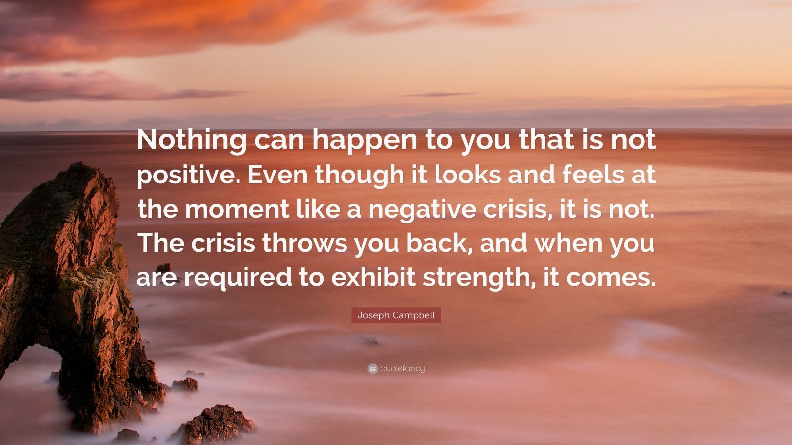 "Joseph Campbell Quote: ""Nothing can happen to you that is not positive. Even though it looks and feels at the moment like a negative crisis, it is not. The crisis throws you back, and when you are required to exhibit strength, it comes."""