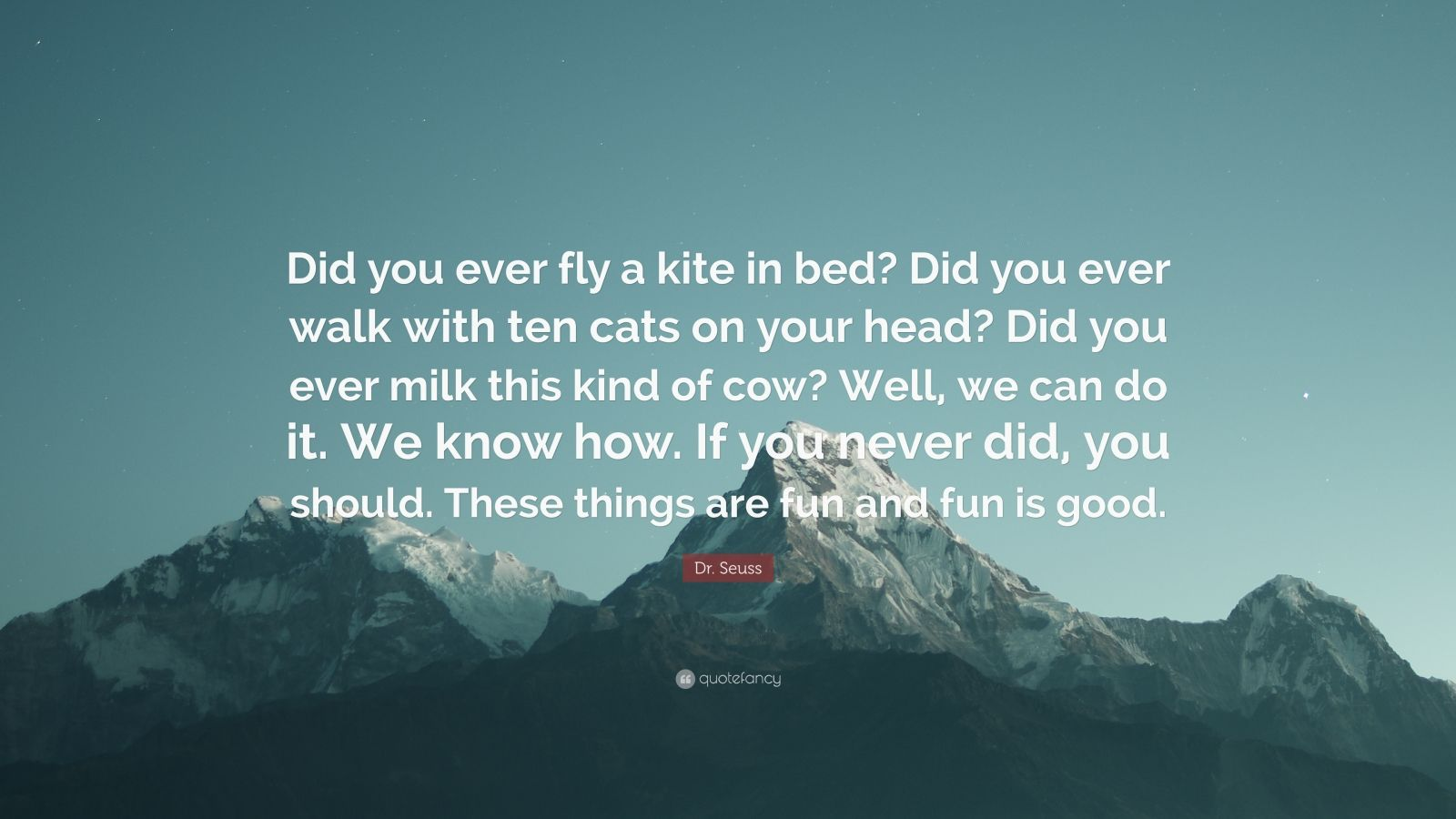 "Dr. Seuss Quote: ""Did you ever fly a kite in bed? Did you ever walk with ten cats on your head? Did you ever milk this kind of cow? Well, we can do it. We know how. If you never did, you should. These things are fun and fun is good."""