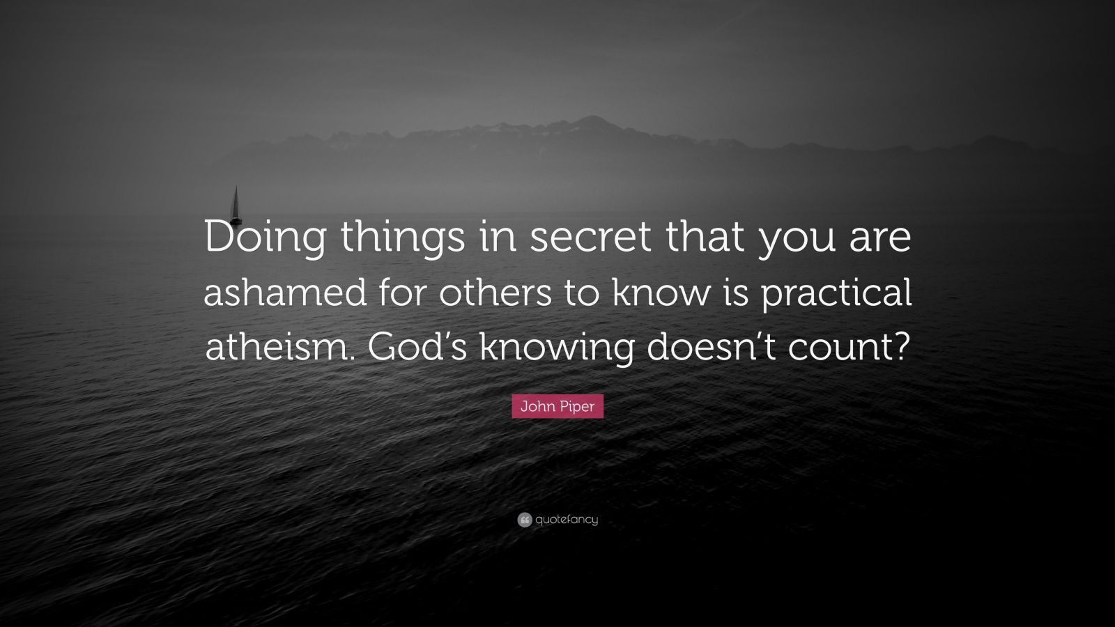 "John Piper Quote: ""Doing things in secret that you are ashamed for others to know is practical atheism. God's knowing doesn't count?"""