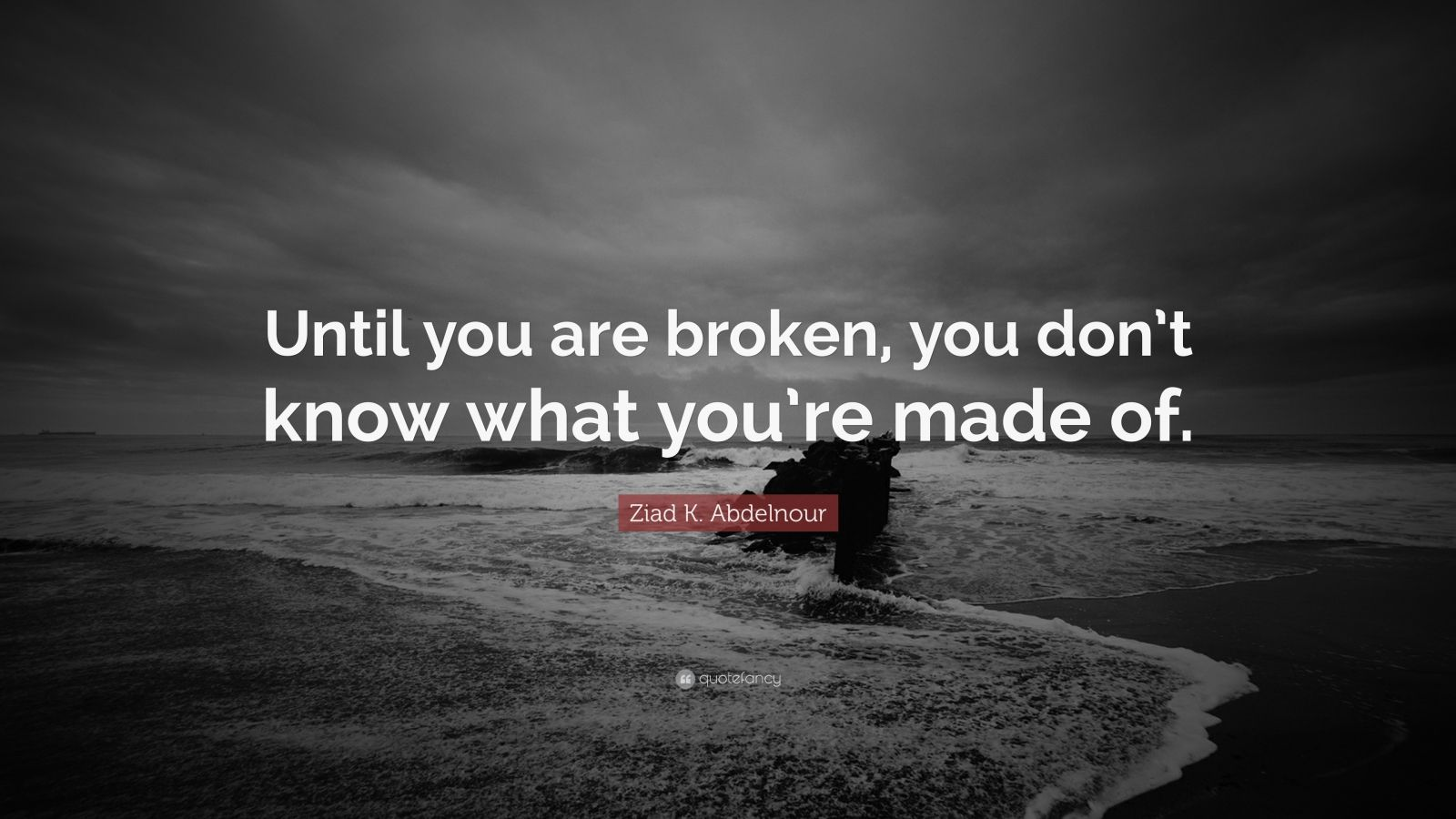 """Ziad K. Abdelnour Quote: """"Until you are broken, you don't know what you're made of."""""""
