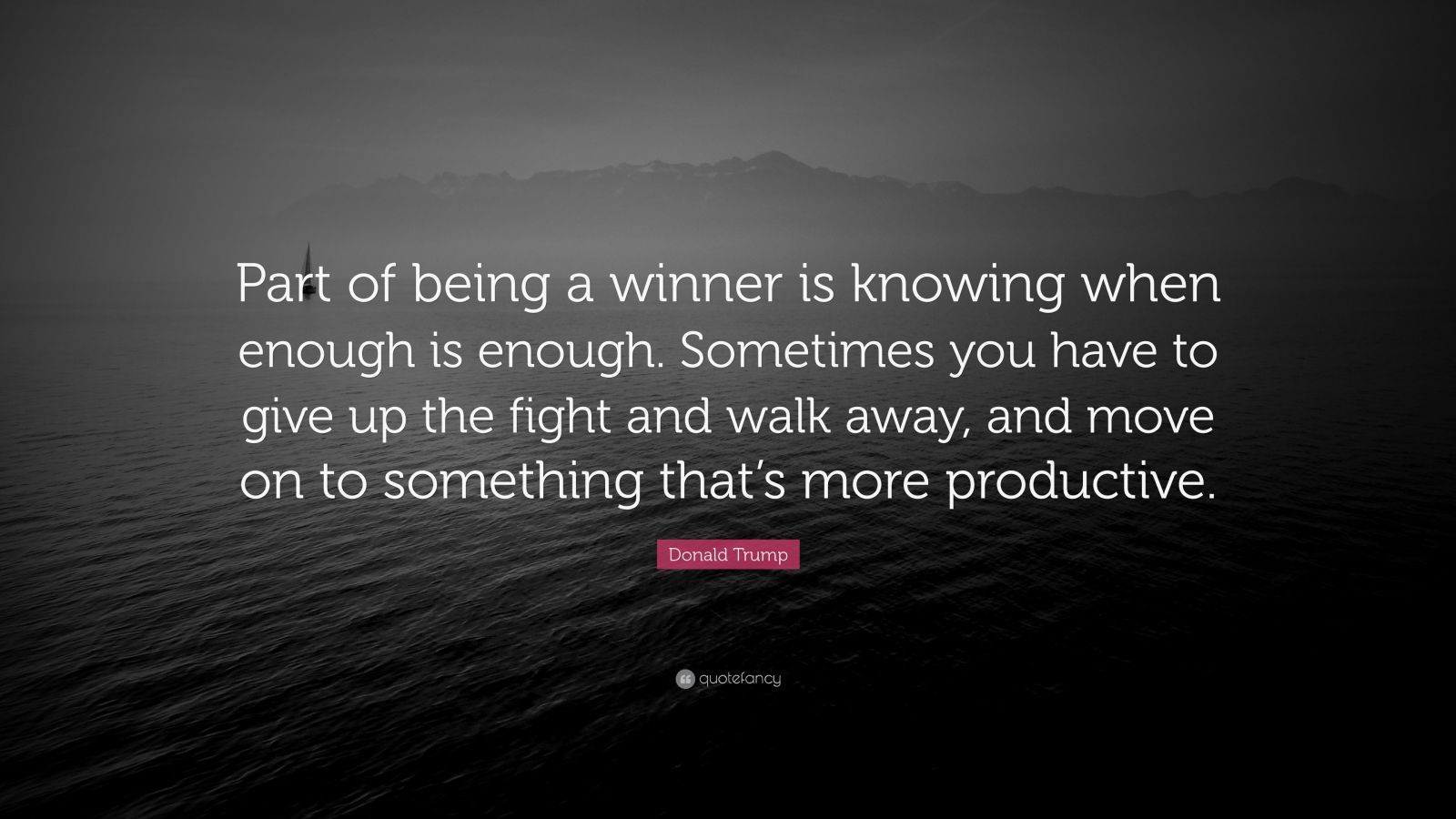 """Donald Trump Quote: """"Part of being a winner is knowing when enough is enough. Sometimes you have to give up the fight and walk away, and move on to something that's more productive."""""""