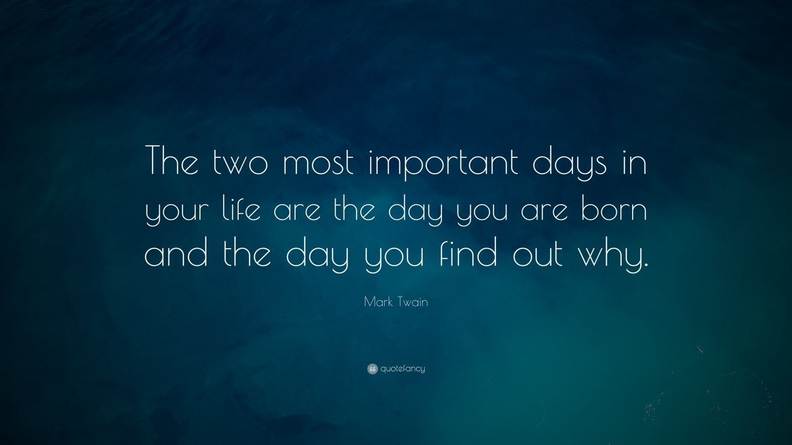 "Inspirational Quotes: ""The two most important days in your life are the day you are born and the day you find out why."" — Mark Twain"