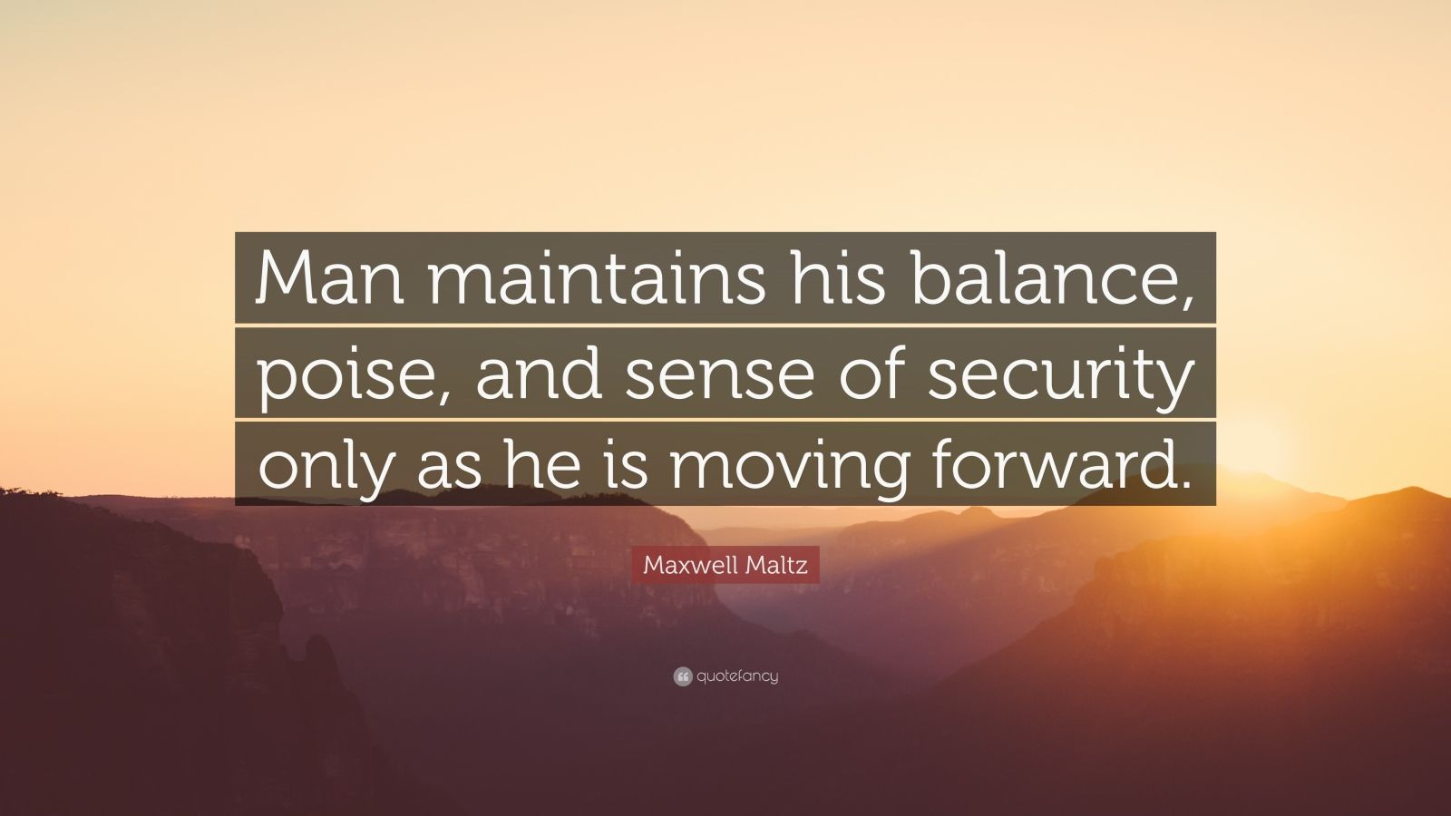 """Maxwell Maltz Quote: """"Man maintains his balance, poise, and sense of security only as he is moving forward."""""""