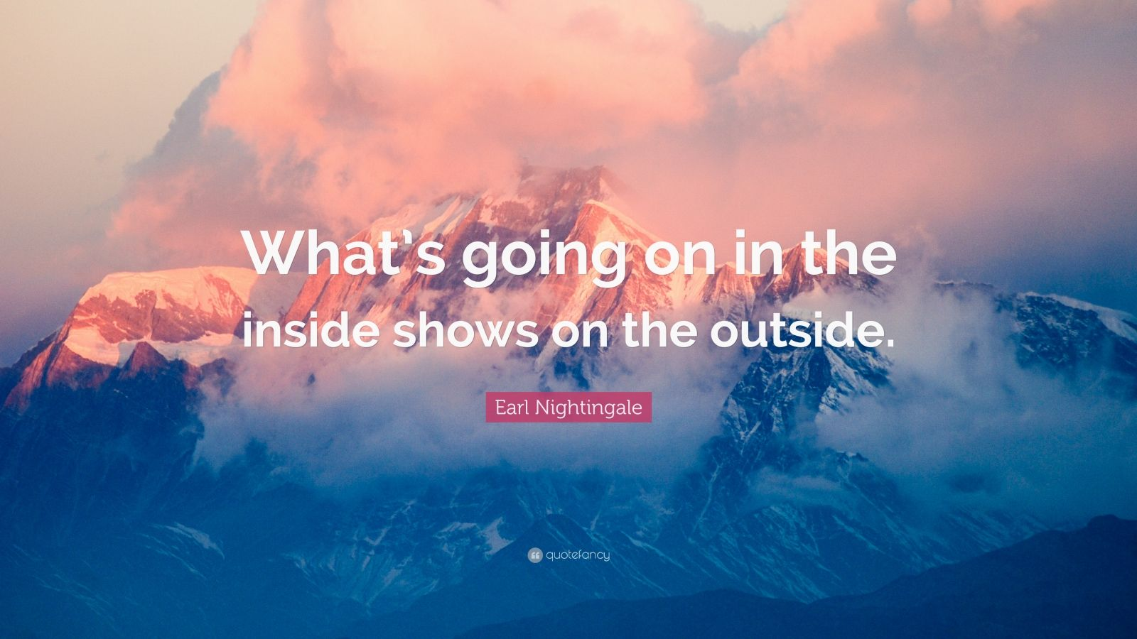 "Earl Nightingale Quote: ""What's going on in the inside shows on the outside."""