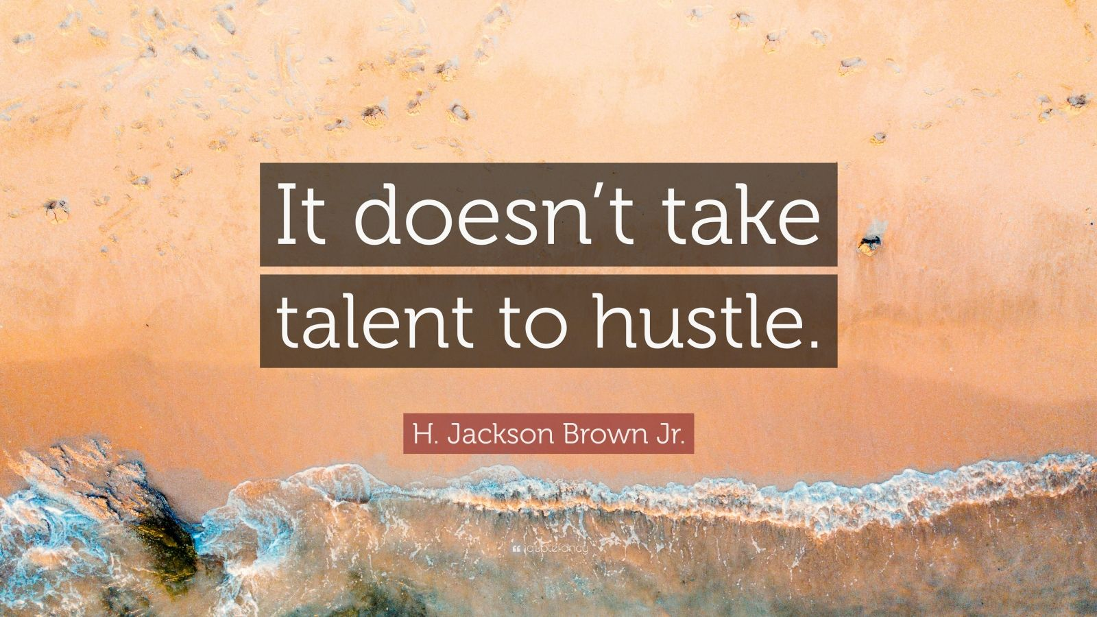 """H. Jackson Brown Jr. Quote: """"It doesn't take talent to hustle."""""""