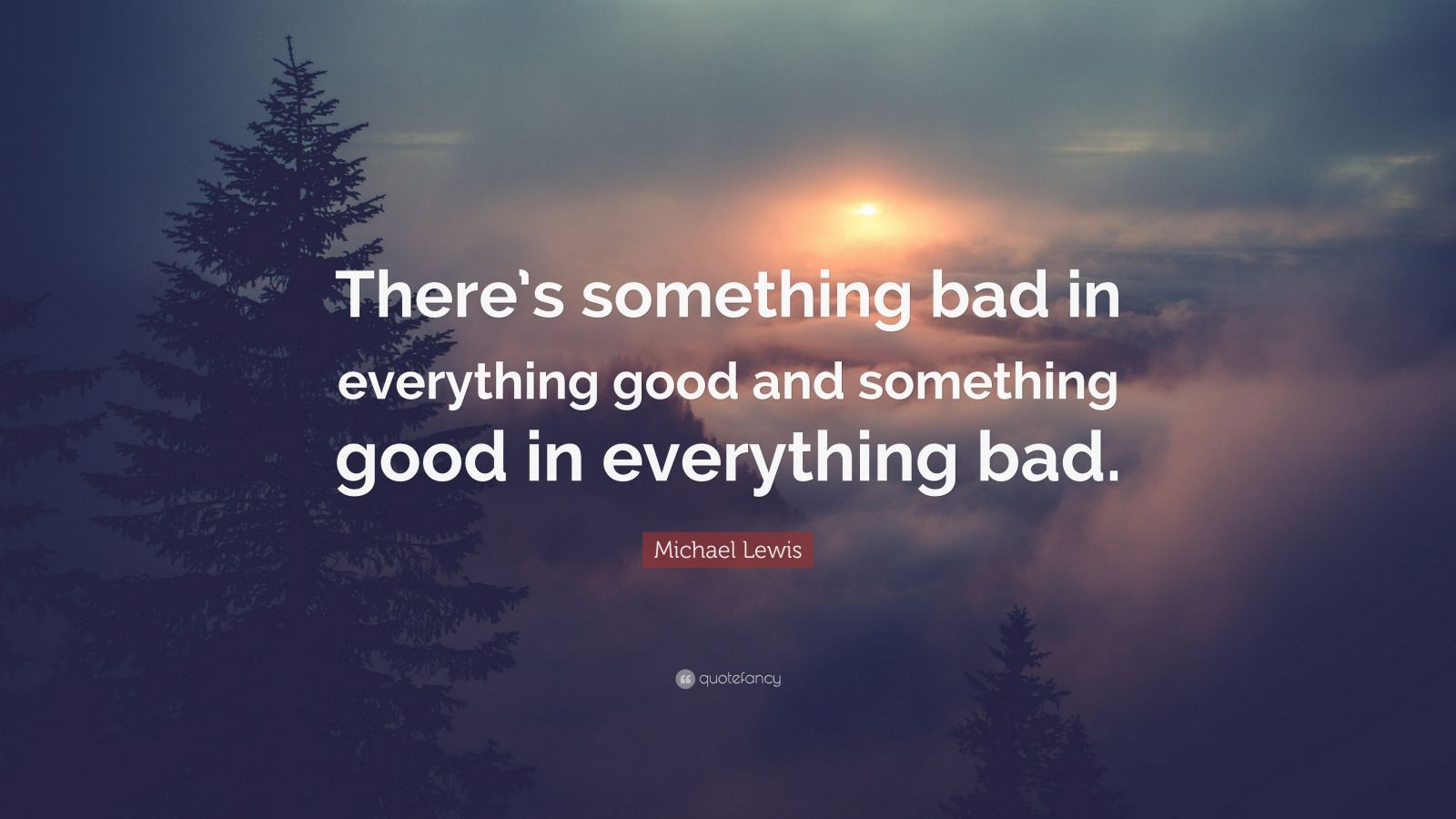 """Michael Lewis Quote: """"There's something bad in everything"""