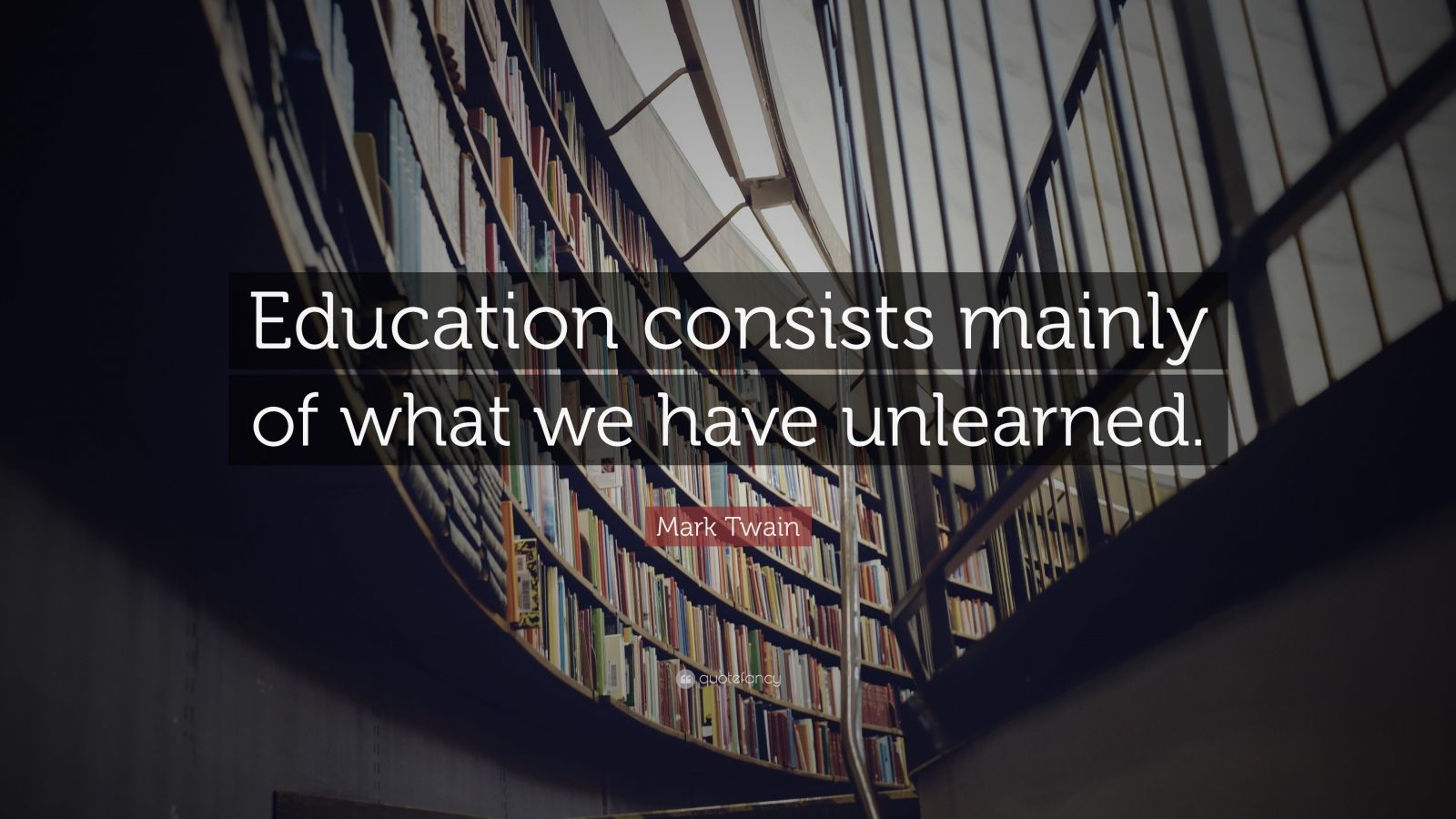 "Mark Twain Quote: ""Education consists mainly of what we have unlearned."""