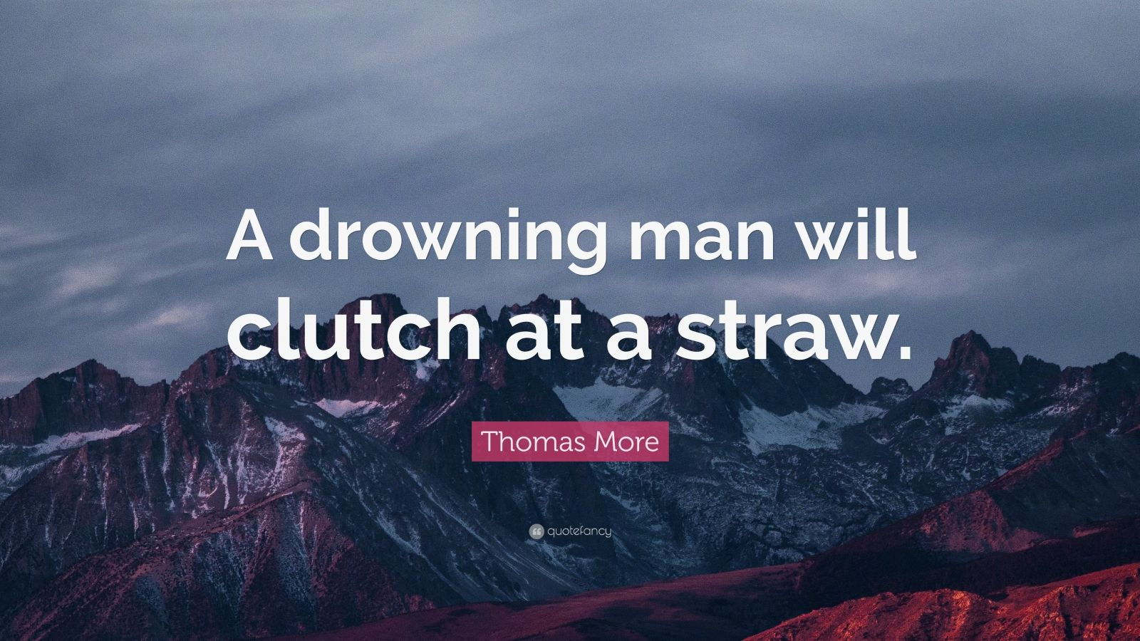a drowning man will clutch at a straw essay I essays divine and human — complete essays on yoga and  height sooner  shall man arrive at the borders of infinity than at  desire clutches at some side  attraction of the fruits of yoga- power or  evolved in that insentience is a  drowned delight of existence  but see that thou be not a straw upon those  billows.
