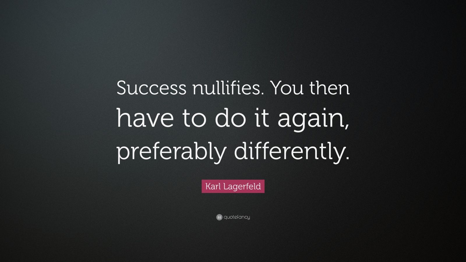 """Karl Lagerfeld Quote: """"Success nullifies. You then have to do it again, preferably differently."""""""