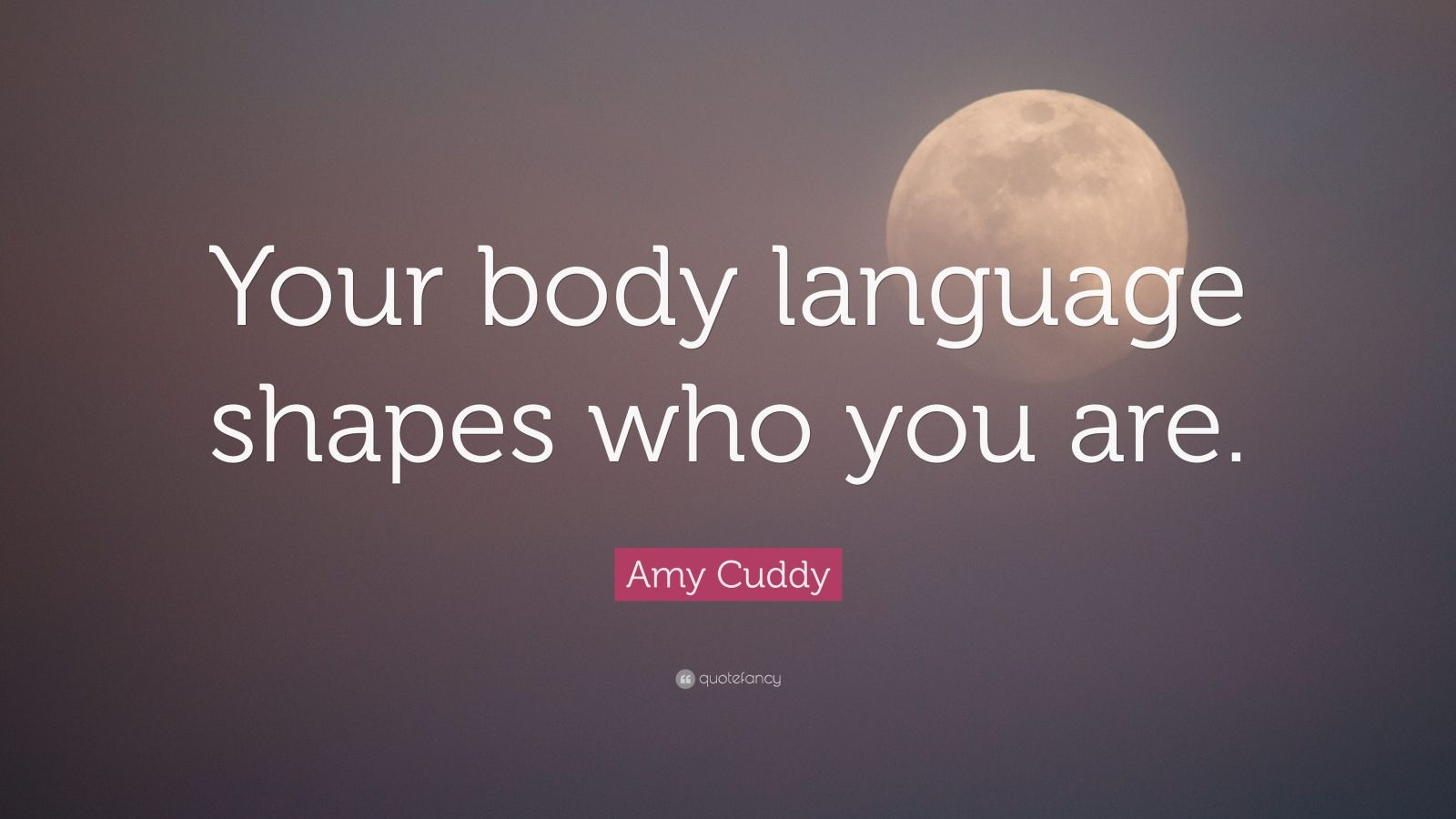 """Amy Cuddy Quote: """"Your Body Language Shapes Who You Are"""